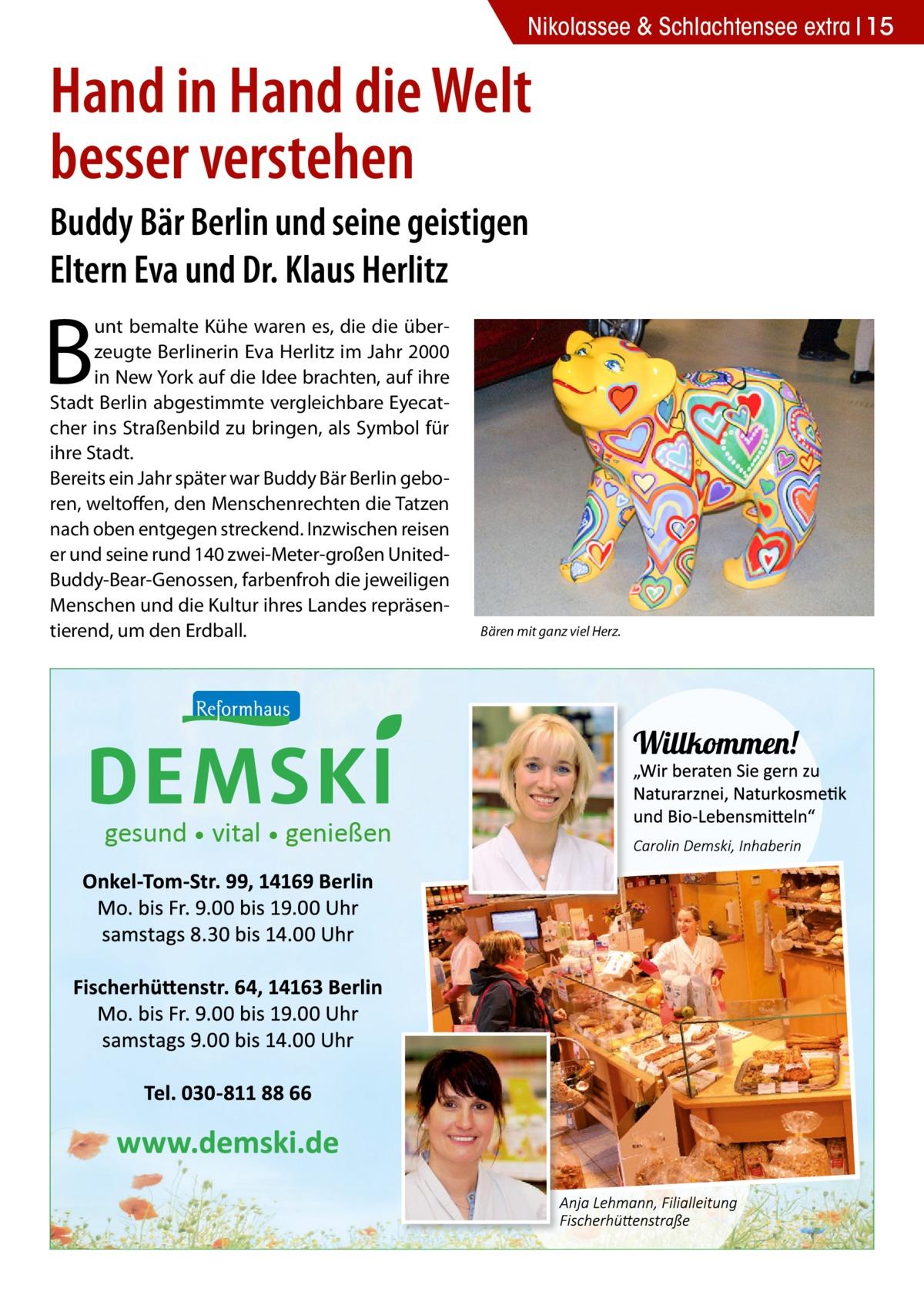 Nikolassee & Schlachtensee extra 15  Hand in Hand die Welt besser verstehen Buddy Bär Berlin und seine geistigen Eltern Eva und Dr.Klaus Herlitz  B  unt bemalte Kühe waren es, die die überzeugte Berlinerin Eva Herlitz im Jahr 2000 in New York auf die Idee brachten, auf ihre Stadt Berlin abgestimmte vergleichbare Eyecatcher ins Straßenbild zu bringen, als Symbol für ihre Stadt. Bereits ein Jahr später war Buddy Bär Berlin geboren, weltoffen, den Menschenrechten die Tatzen nach oben entgegen streckend. Inzwischen reisen er und seine rund 140 zwei-Meter-großen UnitedBuddy-Bear-Genossen, farbenfroh die jeweiligen Menschen und die Kultur ihres Landes repräsentierend, um den Erdball.  gesund • vital • genießen  Bären mit ganz viel Herz.