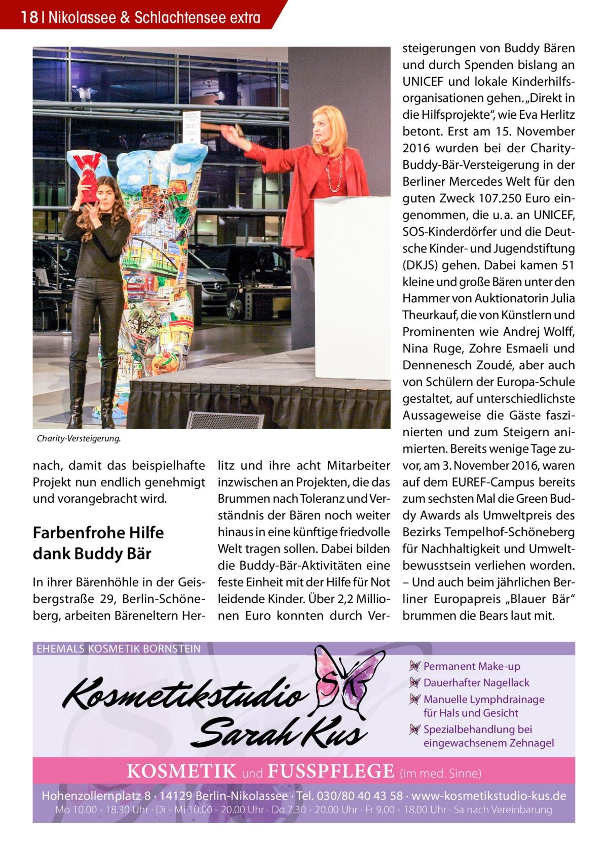 """18 Nikolassee & Schlachtensee extra  Charity-Versteigerung.  nach, damit das beispielhafte litz und ihre acht Mitarbeiter Projekt nun endlich genehmigt inzwischen an Projekten, die das und vorangebracht wird. Brummen nach Toleranz und Verständnis der Bären noch weiter hinaus in eine künftige friedvolle Farbenfrohe Hilfe Welt tragen sollen. Dabei bilden dank Buddy Bär die Buddy-Bär-Aktivitäten eine In ihrer Bärenhöhle in der Geis- feste Einheit mit der Hilfe für Not bergstraße 29, Berlin-Schöne- leidende Kinder. Über 2,2Millioberg, arbeiten Bäreneltern Her- nen Euro konnten durch Ver steigerungen von Buddy Bären und durch Spenden bislang an UNICEF und lokale Kinderhilfsorganisationen gehen. """"Direkt in die Hilfsprojekte"""", wie Eva Herlitz betont. Erst am 15. November 2016 wurden bei der CharityBuddy-Bär-Versteigerung in der Berliner Mercedes Welt für den guten Zweck 107.250Euro eingenommen, die u.a. an UNICEF, SOS-Kinderdörfer und die Deutsche Kinder- und Jugendstiftung (DKJS) gehen. Dabei kamen 51 kleine und große Bären unter den Hammer von Auktionatorin Julia Theurkauf, die von Künstlern und Prominenten wie Andrej Wolff, Nina Ruge, Zohre Esmaeli und Dennenesch Zoudé, aber auch von Schülern der Europa-Schule gestaltet, auf unterschiedlichste Aussageweise die Gäste faszinierten und zum Steigern animierten. Bereits wenige Tage zuvor, am 3.November 2016, waren auf dem EUREF-Campus bereits zum sechsten Mal die Green Buddy Awards als Umweltpreis des Bezirks Tempelhof-Schöneberg für Nachhaltigkeit und Umweltbewusstsein verliehen worden. – Und auch beim jährlichen Berliner Europapreis """"Blauer Bär"""" brummen die Bears laut mit.  EHEMALS KOSMETIK BORNSTEIN Permanent Make-up Dauerhafter Nagellack Manuelle Lymphdrainage für Hals und Gesicht Spezialbehandlung bei eingewachsenem Zehnagel  KOSMETIK und FUSSPFLEGE (im med. Sinne) Hohenzollernplatz 8 · 14129 Berlin-Nikolassee · Tel. 030/80 40 43 58 · www-kosmetikstudio-kus.de Mo 10.00 - 18.30 Uhr · Di - Mi 10.00 - 20.00 Uhr · Do 7.30 -"""