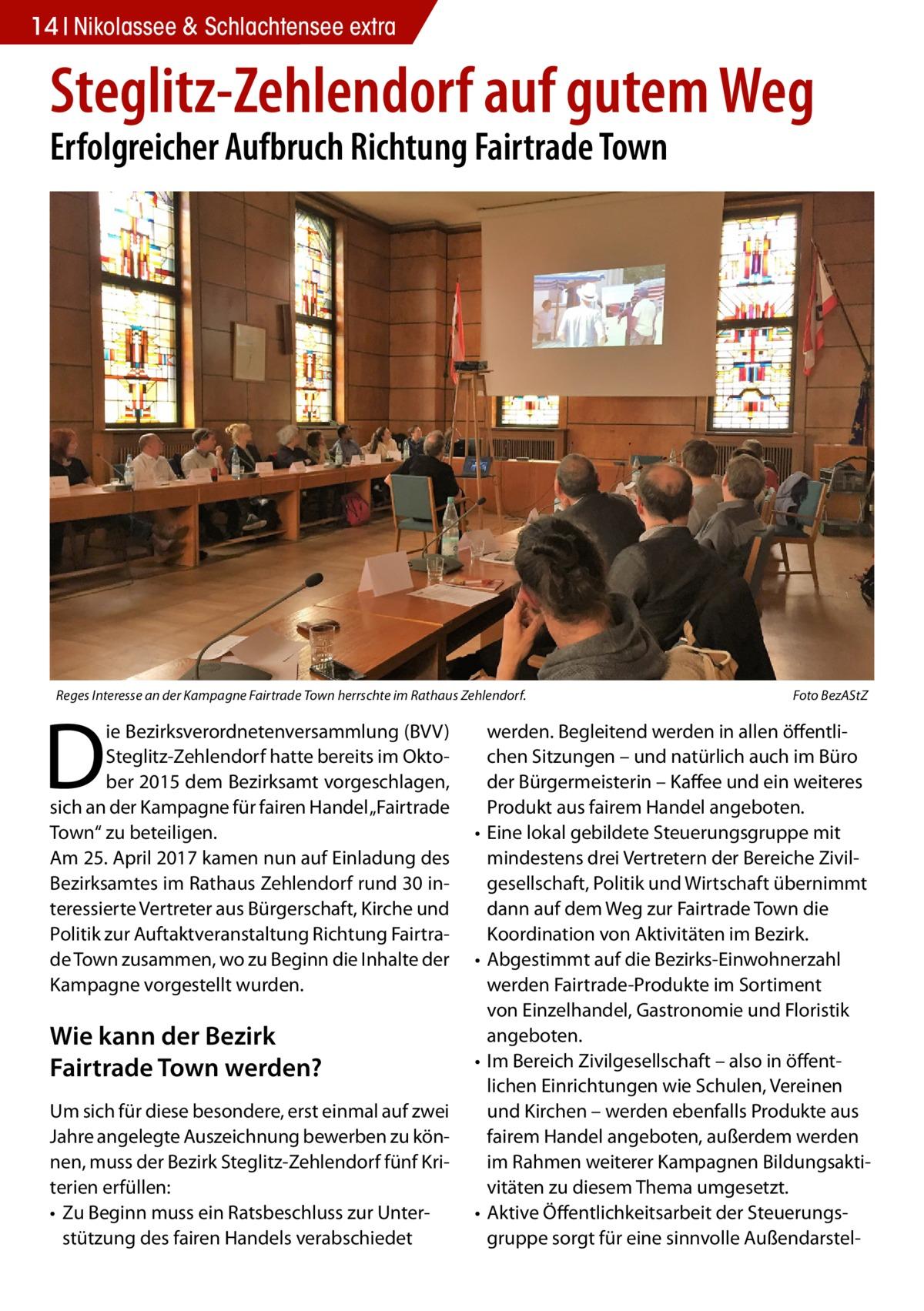 """14 Nikolassee Gesundheit & Schlachtensee extra  Steglitz-Zehlendorf auf gutem Weg Erfolgreicher Aufbruch Richtung Fairtrade Town  Reges Interesse an der Kampagne Fairtrade Town herrschte im Rathaus Zehlendorf. �  D  ie Bezirksverordnetenversammlung (BVV) Steglitz-Zehlendorf hatte bereits im Oktober 2015 dem Bezirksamt vorgeschlagen, sich an der Kampagne für fairen Handel """"Fairtrade Town"""" zu beteiligen. Am 25.April 2017 kamen nun auf Einladung des Bezirksamtes im Rathaus Zehlendorf rund 30interessierte Vertreter aus Bürgerschaft, Kirche und Politik zur Auftaktveranstaltung Richtung Fairtrade Town zusammen, wo zu Beginn die Inhalte der Kampagne vorgestellt wurden.  Wie kann der Bezirk Fairtrade Town werden? Um sich für diese besondere, erst einmal auf zwei Jahre angelegte Auszeichnung bewerben zu können, muss der Bezirk Steglitz-Zehlendorf fünf Kriterien erfüllen: • Zu Beginn muss ein Ratsbeschluss zur Unterstützung des fairen Handels verabschiedet  Foto BezAStZ  werden. Begleitend werden in allen öffentlichen Sitzungen – und natürlich auch im Büro der Bürgermeisterin – Kaffee und ein weiteres Produkt aus fairem Handel angeboten. • Eine lokal gebildete Steuerungsgruppe mit mindestens drei Vertretern der Bereiche Zivilgesellschaft, Politik und Wirtschaft übernimmt dann auf dem Weg zur Fairtrade Town die Koordination von Aktivitäten im Bezirk. • Abgestimmt auf die Bezirks-Einwohnerzahl werden Fairtrade-Produkte im Sortiment von Einzelhandel, Gastronomie und Floristik angeboten. • Im Bereich Zivilgesellschaft – also in öffentlichen Einrichtungen wie Schulen, Vereinen und Kirchen – werden ebenfalls Produkte aus fairem Handel angeboten, außerdem werden im Rahmen weiterer Kampagnen Bildungsaktivitäten zu diesem Thema umgesetzt. • Aktive Öffentlichkeitsarbeit der Steuerungsgruppe sorgt für eine sinnvolle Außendarste"""