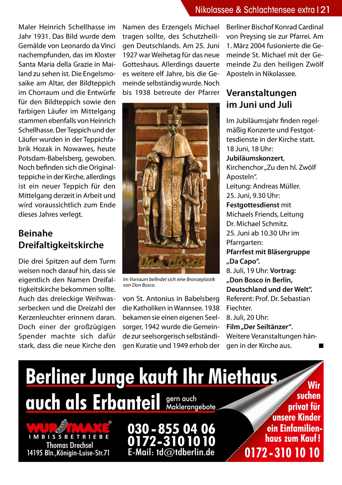 """Nikolassee & Schlachtensee extra 21 Maler Heinrich Schellhasse im Jahr 1931. Das Bild wurde dem Gemälde von Leonardo da Vinci nachempfunden, das im Kloster Santa Maria della Grazie in Mailand zu sehen ist. Die Engelsmosaike am Altar, der Bildteppich im Chorraum und die Entwürfe für den Bildteppich sowie den farbigen Läufer im Mittelgang stammen ebenfalls von Heinrich Schellhasse. Der Teppich und der Läufer wurden in der Teppichfabrik Hozak in Nowawes, heute Potsdam-Babelsberg, gewoben. Noch befinden sich die Originalteppiche in der Kirche, allerdings ist ein neuer Teppich für den Mittelgang derzeit in Arbeit und wird voraussichtlich zum Ende dieses Jahres verlegt.  Namen des Erzengels Michael tragen sollte, des Schutzheiligen Deutschlands. Am 25.Juni 1927 war Weihetag für das neue Gotteshaus. Allerdings dauerte es weitere elf Jahre, bis die Gemeinde selbständig wurde. Noch bis 1938 betreute der Pfarrer  Beinahe Dreifaltigkeitskirche Die drei Spitzen auf dem Turm weisen noch darauf hin, dass sie eigentlich den Namen Dreifaltigkeitskirche bekommen sollte. Auch das dreieckige Weihwasserbecken und die Dreizahl der Kerzenleuchter erinnern daran. Doch einer der großzügigen Spender machte sich dafür stark, dass die neue Kirche den  Im Vorraum befindet sich eine Bronzeplastik von Don Bosco.  von St. Antonius in Babelsberg die Katholiken in Wannsee. 1938 bekamen sie einen eigenen Seelsorger, 1942 wurde die Gemeinde zur seelsorgerisch selbständigen Kuratie und 1949 erhob der  Berliner Bischof Konrad Cardinal von Preysing sie zur Pfarrei. Am 1.März 2004 fusionierte die Gemeinde St. Michael mit der Gemeinde Zu den heiligen Zwölf Aposteln in Nikolassee.  Veranstaltungen im Juni und Juli Im Jubiläumsjahr finden regelmäßig Konzerte und Festgottesdienste in der Kirche statt. 18 Juni, 18Uhr: Jubiläumskonzert, Kirchenchor """"Zu den hl. Zwölf Aposteln"""". Leitung: Andreas Müller. 25.Juni, 9.30Uhr: Festgottesdienst mit Michaels Friends, Leitung Dr.Michael Schmitz. 25.Juni ab 10.30Uhr im Pf"""