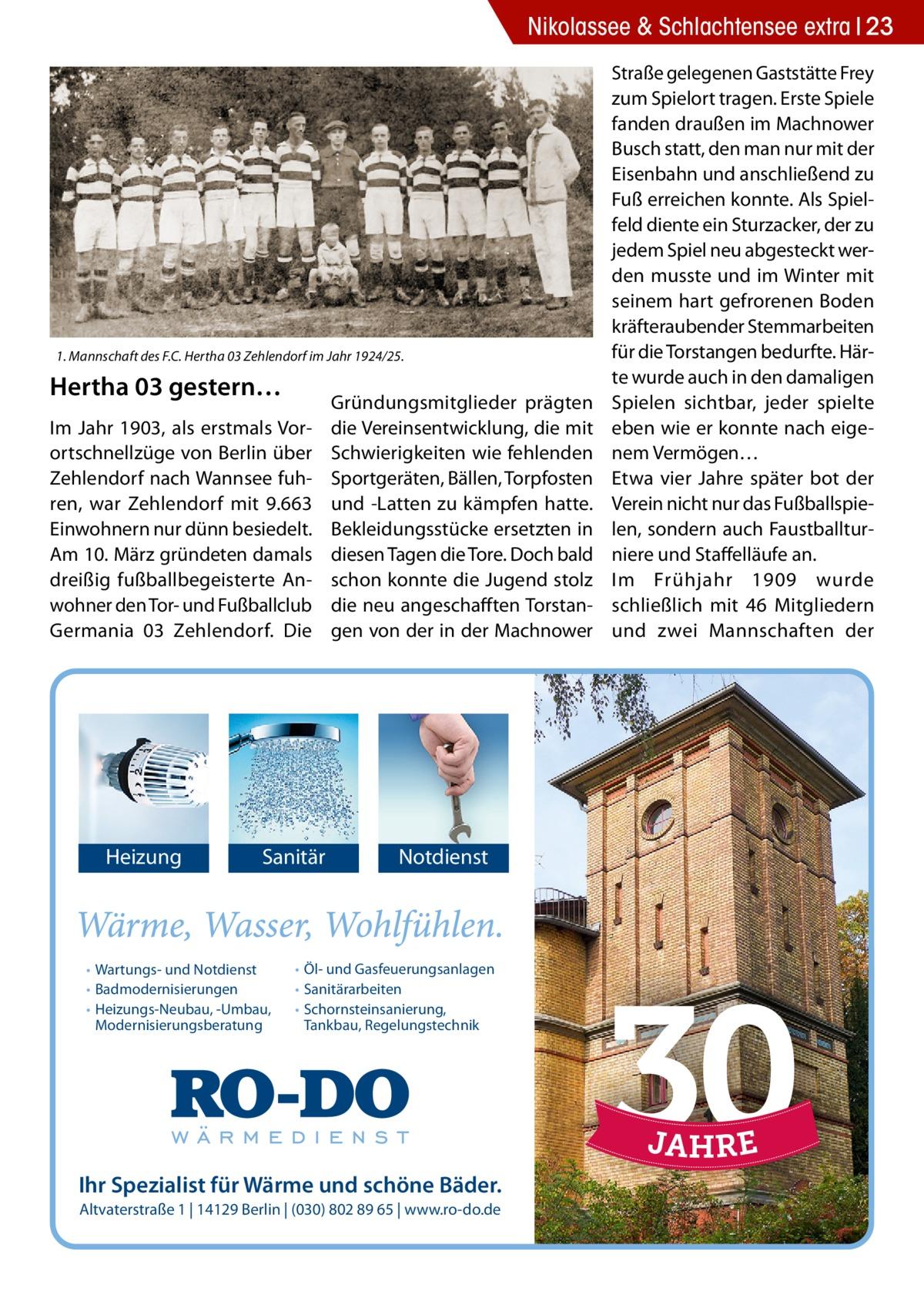 Nikolassee & Schlachtensee extra 23  1. Mannschaft des F.C. Hertha03 Zehlendorf im Jahr 1924/25.  Hertha03 gestern… Im Jahr 1903, als erstmals Vorortschnellzüge von Berlin über Zehlendorf nach Wannsee fuhren, war Zehlendorf mit 9.663 Einwohnern nur dünn besiedelt. Am 10.März gründeten damals dreißig fußballbegeisterte Anwohner den Tor- und Fußballclub Germania 03 Zehlendorf. Die  Heizung  Sanitär  • Wartungs- und Notdienst • Badmodernisierungen • Heizungs-Neubau, -Umbau, Modernisierungsberatung  Gründungsmitglieder prägten die Vereinsentwicklung, die mit Schwierigkeiten wie fehlenden Sportgeräten, Bällen, Torpfosten und -Latten zu kämpfen hatte. Bekleidungsstücke ersetzten in diesen Tagen die Tore. Doch bald schon konnte die Jugend stolz die neu angeschafften Torstangen von der in der Machnower  Notdienst  • Öl- und Gasfeuerungsanlagen • Sanitärarbeiten • Schornsteinsanierung, Tankbau, Regelungstechnik  Ihr Spezialist für Wärme und schöne Bäder. Altvaterstraße 1   14129 Berlin   (030) 802 89 65   www.ro-do.de  Straße gelegenen Gaststätte Frey zum Spielort tragen. Erste Spiele fanden draußen im Machnower Busch statt, den man nur mit der Eisenbahn und anschließend zu Fuß erreichen konnte. Als Spielfeld diente ein Sturzacker, der zu jedem Spiel neu abgesteckt werden musste und im Winter mit seinem hart gefrorenen Boden kräfteraubender Stemmarbeiten für die Torstangen bedurfte. Härte wurde auch in den damaligen Spielen sichtbar, jeder spielte eben wie er konnte nach eigenem Vermögen… Etwa vier Jahre später bot der Verein nicht nur das Fußballspielen, sondern auch Faustballturniere und Staffelläufe an. Im Frühjahr 1909 wurde schließlich mit 46 Mitgliedern und zwei Mannschaften der