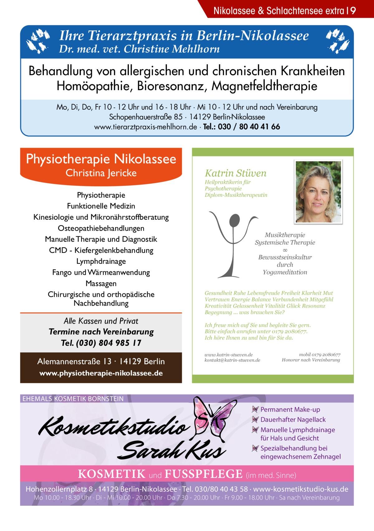 Nikolassee & Schlachtensee extra 9  Ihre Tierarztpraxis in Berlin-Nikolassee  Dr. med. vet. Christine Mehlhorn  Behandlung von allergischen und chronischen Krankheiten Homöopathie, Bioresonanz, Magnetfeldtherapie Mo, Di, Do, Fr 10 - 12 Uhr und 16 - 18 Uhr · Mi 10 - 12 Uhr und nach Vereinbarung Schopenhauerstraße 85 · 14129 Berlin-Nikolassee www.tierarztpraxis-mehlhorn.de · Tel.: 030 / 80 40 41 66  Physiotherapie Nikolassee Christina Jericke  Physiotherapie Funktionelle Medizin Kinesiologie und Mikronährstoffberatung Osteopathiebehandlungen Manuelle Therapie und Diagnostik CMD - Kiefergelenkbehandlung Lymphdrainage Fango und Wärmeanwendung Massagen Chirurgische und orthopädische Nachbehandlung  Alle Kassen und Privat Termine nach Vereinbarung Tel. (030) 804 985 17 Alemannenstraße 13 · 14129 Berlin  Katrin Stüven  Heilpraktikerin für Psychotherapie Diplom-Musiktherapeutin  Musiktherapie Systemische Therapie ∞ Bewusstseinskultur durch Yogameditation Gesundheit Ruhe Lebensfreude Freiheit Klarheit Mut Vertrauen Energie Balance Verbundenheit Mitgefühl Kreativität Gelassenheit Vitalität Glück Resonanz Begegnung ... was brauchen Sie? Ich freue mich auf Sie und begleite Sie gern. Bitte einfach anrufen unter 0179 2080677. Ich höre Ihnen zu und bin für Sie da. www.katrin-stueven.de kontakt@katrin-stueven.de  mobil 0179 2080677 Honorar nach Vereinbarung  www.physiotherapie-nikolassee.de EHEMALS KOSMETIK BORNSTEIN Permanent Make-up Dauerhafter Nagellack Manuelle Lymphdrainage für Hals und Gesicht Spezialbehandlung bei eingewachsenem Zehnagel  KOSMETIK und FUSSPFLEGE (im med. Sinne) Hohenzollernplatz 8 · 14129 Berlin-Nikolassee · Tel. 030/80 40 43 58 · www-kosmetikstudio-kus.de Mo 10.00 - 18.30 Uhr · Di - Mi 10.00 - 20.00 Uhr · Do 7.30 - 20.00 Uhr · Fr 9.00 - 18.00 Uhr · Sa nach Vereinbarung