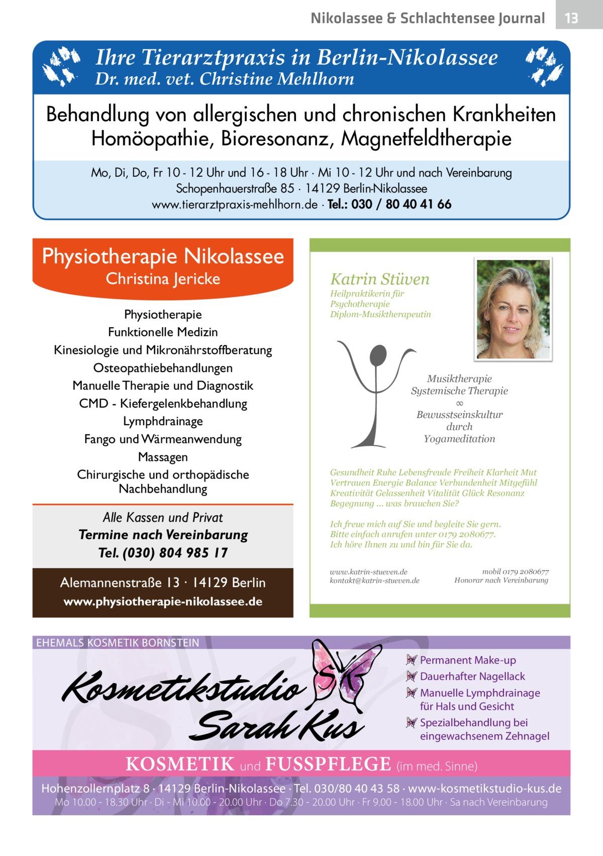 Nikolassee & Schlachtensee Journal  Ihre Tierarztpraxis in Berlin-Nikolassee  Dr. med. vet. Christine Mehlhorn  Behandlung von allergischen und chronischen Krankheiten Homöopathie, Bioresonanz, Magnetfeldtherapie Mo, Di, Do, Fr 10 - 12 Uhr und 16 - 18 Uhr · Mi 10 - 12 Uhr und nach Vereinbarung Schopenhauerstraße 85 · 14129 Berlin-Nikolassee www.tierarztpraxis-mehlhorn.de · Tel.: 030 / 80 40 41 66  Physiotherapie Nikolassee Christina Jericke  Physiotherapie Funktionelle Medizin Kinesiologie und Mikronährstoffberatung Osteopathiebehandlungen Manuelle Therapie und Diagnostik CMD - Kiefergelenkbehandlung Lymphdrainage Fango und Wärmeanwendung Massagen Chirurgische und orthopädische Nachbehandlung  Alle Kassen und Privat Termine nach Vereinbarung Tel. (030) 804 985 17 Alemannenstraße 13 · 14129 Berlin  Katrin Stüven  Heilpraktikerin für Psychotherapie Diplom-Musiktherapeutin  Musiktherapie Systemische Therapie ∞ Bewusstseinskultur durch Yogameditation Gesundheit Ruhe Lebensfreude Freiheit Klarheit Mut Vertrauen Energie Balance Verbundenheit Mitgefühl Kreativität Gelassenheit Vitalität Glück Resonanz Begegnung ... was brauchen Sie? Ich freue mich auf Sie und begleite Sie gern. Bitte einfach anrufen unter 0179 2080677. Ich höre Ihnen zu und bin für Sie da. www.katrin-stueven.de kontakt@katrin-stueven.de  mobil 0179 2080677 Honorar nach Vereinbarung  www.physiotherapie-nikolassee.de EHEMALS KOSMETIK BORNSTEIN Permanent Make-up Dauerhafter Nagellack Manuelle Lymphdrainage für Hals und Gesicht Spezialbehandlung bei eingewachsenem Zehnagel  KOSMETIK und FUSSPFLEGE (im med. Sinne) Hohenzollernplatz 8 · 14129 Berlin-Nikolassee · Tel. 030/80 40 43 58 · www-kosmetikstudio-kus.de Mo 10.00 - 18.30 Uhr · Di - Mi 10.00 - 20.00 Uhr · Do 7.30 - 20.00 Uhr · Fr 9.00 - 18.00 Uhr · Sa nach Vereinbarung  13