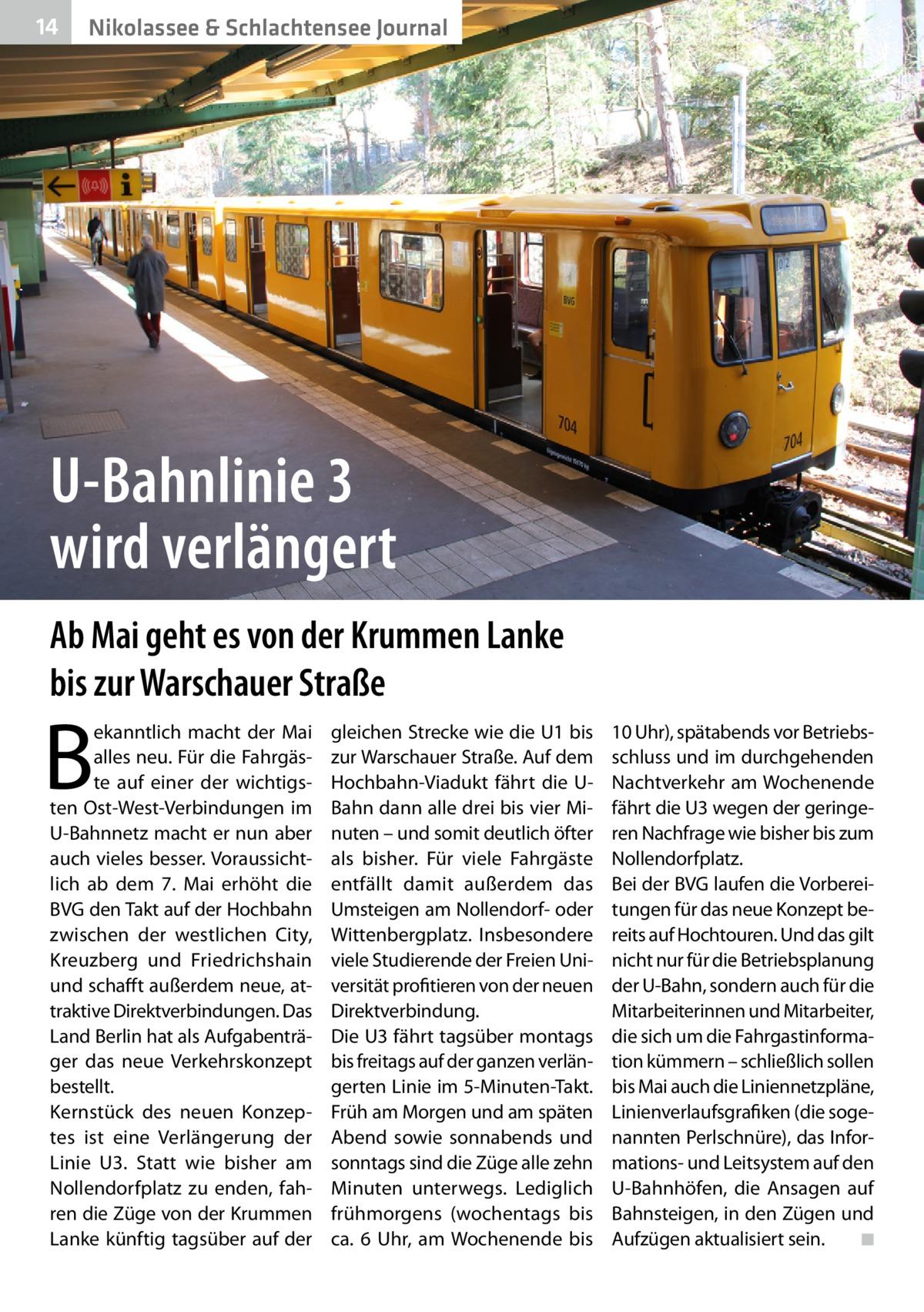 14  Nikolassee & Schlachtensee Journal  U-Bahnlinie 3 wird verlängert Ab Mai geht es von der Krummen Lanke bis zur Warschauer Straße  B  ekanntlich macht der Mai alles neu. Für die Fahrgäste auf einer der wichtigsten Ost-West-Verbindungen im U-Bahnnetz macht er nun aber auch vieles besser. Voraussichtlich ab dem 7. Mai erhöht die BVG den Takt auf der Hochbahn zwischen der westlichen City, Kreuzberg und Friedrichshain und schafft außerdem neue, attraktive Direktverbindungen. Das Land Berlin hat als Aufgabenträger das neue Verkehrskonzept bestellt. Kernstück des neuen Konzeptes ist eine Verlängerung der Linie U3. Statt wie bisher am Nollendorfplatz zu enden, fahren die Züge von der Krummen Lanke künftig tagsüber auf der  gleichen Strecke wie die U1 bis zur Warschauer Straße. Auf dem Hochbahn-Viadukt fährt die UBahn dann alle drei bis vier Minuten – und somit deutlich öfter als bisher. Für viele Fahrgäste entfällt damit außerdem das Umsteigen am Nollendorf- oder Wittenbergplatz. Insbesondere viele Studierende der Freien Universität profitieren von der neuen Direktverbindung. Die U3 fährt tagsüber montags bis freitags auf der ganzen verlängerten Linie im 5-Minuten-Takt. Früh am Morgen und am späten Abend sowie sonnabends und sonntags sind die Züge alle zehn Minuten unterwegs. Lediglich frühmorgens (wochentags bis ca. 6 Uhr, am Wochenende bis  10Uhr), spätabends vor Betriebsschluss und im durchgehenden Nachtverkehr am Wochenende fährt die U3 wegen der geringeren Nachfrage wie bisher bis zum Nollendorfplatz. Bei der BVG laufen die Vorbereitungen für das neue Konzept bereits auf Hochtouren. Und das gilt nicht nur für die Betriebsplanung der U-Bahn, sondern auch für die Mitarbeiterinnen und Mitarbeiter, die sich um die Fahrgastinformation kümmern – schließlich sollen bis Mai auch die Liniennetzpläne, Linienverlaufsgrafiken (die sogenannten Perlschnüre), das Informations- und Leitsystem auf den U-Bahnhöfen, die Ansagen auf Bahnsteigen, in den Zügen und Aufzügen aktualisiert 