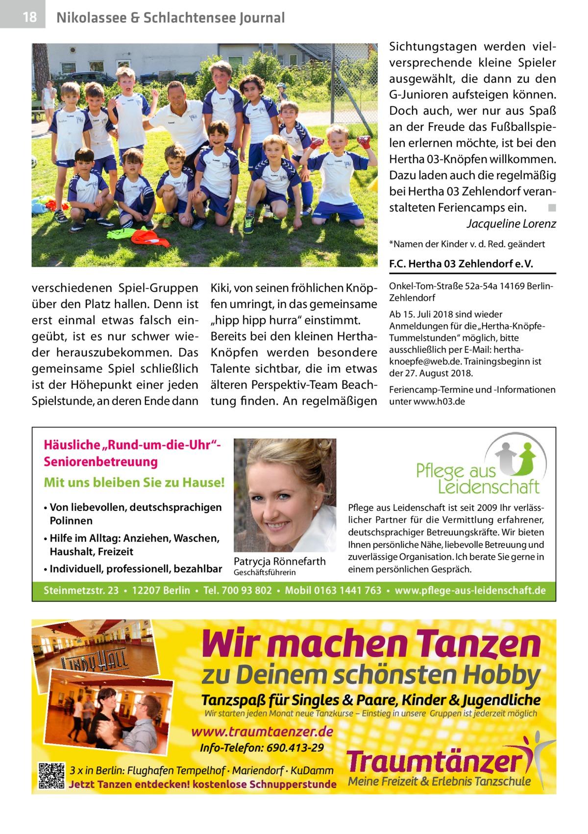 """18  Nikolassee & Schlachtensee Journal Sichtungstagen werden vielversprechende kleine Spieler ausgewählt, die dann zu den G-Junioren aufsteigen können. Doch auch, wer nur aus Spaß an der Freude das Fußballspielen erlernen möchte, ist bei den Hertha03-Knöpfen willkommen. Dazu laden auch die regelmäßig bei Hertha03 Zehlendorf veranstalteten Feriencamps ein.� ◾ � Jacqueline Lorenz *Namen der Kinder v. d. Red. geändert  F.C. Hertha03 Zehlendorf e.V.  verschiedenen Spiel-Gruppen über den Platz hallen. Denn ist erst einmal etwas falsch eingeübt, ist es nur schwer wieder herauszubekommen. Das gemeinsame Spiel schließlich ist der Höhepunkt einer jeden Spielstunde, an deren Ende dann  Kiki, von seinen fröhlichen Knöpfen umringt, in das gemeinsame """"hipp hipp hurra"""" einstimmt. Bereits bei den kleinen HerthaKnöpfen werden besondere Talente sichtbar, die im etwas älteren Perspektiv-Team Beachtung finden. An regelmäßigen  Onkel-Tom-Straße52a-54a 14169BerlinZehlendorf Ab 15.Juli 2018 sind wieder Anmeldungen für die """"Hertha-KnöpfeTummelstunden"""" möglich, bitte ausschließlich per E-Mail: herthaknoepfe@web.de. Trainingsbeginn ist der 27.August 2018. Feriencamp-Termine und -Informationen unter www.h03.de  Häusliche """"Rund-um-die-Uhr""""Seniorenbetreuung Mit uns bleiben Sie zu Hause! • Von liebevollen, deutschsprachigen Polinnen • Hilfe im Alltag: Anziehen, Waschen, Haushalt, Freizeit • Individuell, professionell, bezahlbar  Patrycja Rönnefarth  Geschäftsführerin  Pflege aus Leidenschaft ist seit 2009 Ihr verlässlicher Partner für die Vermittlung erfahrener, deutschsprachiger Betreuungskräfte. Wir bieten Ihnen persönliche Nähe, liebevolle Betreuung und zuverlässige Organisation. Ich berate Sie gerne in einem persönlichen Gespräch.  Steinmetzstr.23 • 12207Berlin • Tel. 700 93 802 • Mobil 0163 1441 763 • www.pflege-aus-leidenschaft.de"""