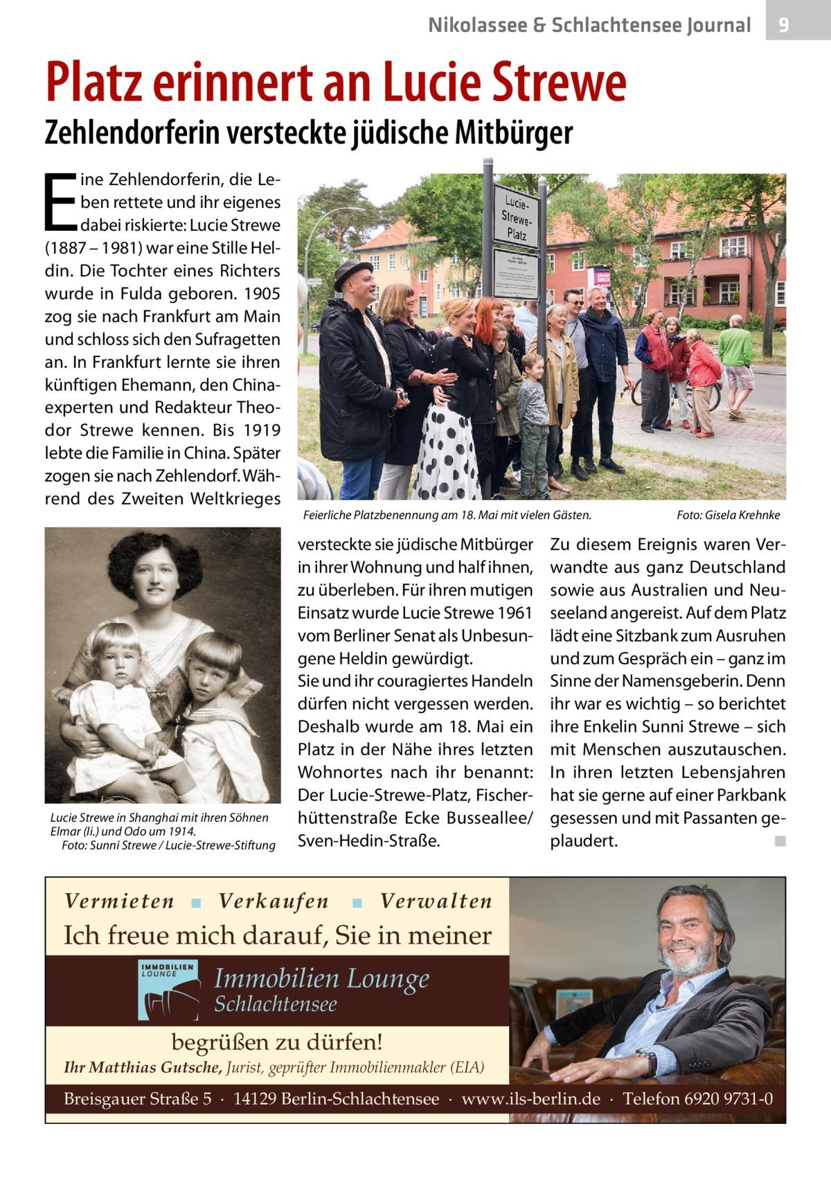 Nikolassee & Schlachtensee Journal  9  Platz erinnert an Lucie Strewe Zehlendorferin versteckte jüdische Mitbürger  E  ine Zehlendorferin, die Leben rettete und ihr eigenes dabei riskierte: Lucie Strewe (1887 – 1981) war eine Stille Heldin. Die Tochter eines Richters wurde in Fulda geboren. 1905 zog sie nach Frankfurt am Main und schloss sich den Sufragetten an. In Frankfurt lernte sie ihren künftigen Ehemann, den Chinaexperten und Redakteur Theodor Strewe kennen. Bis 1919 lebte die Familie in China. Später zogen sie nach Zehlendorf. Während des Zweiten Weltkrieges  Lucie Strewe in Shanghai mit ihren Söhnen Elmar (li.) und Odo um 1914. Foto: Sunni Strewe / Lucie-Strewe-Stiftung  Feierliche Platzbenennung am 18. Mai mit vielen Gästen.  versteckte sie jüdische Mitbürger in ihrer Wohnung und half ihnen, zu überleben. Für ihren mutigen Einsatz wurde Lucie Strewe 1961 vom Berliner Senat als Unbesungene Heldin gewürdigt. Sie und ihr couragiertes Handeln dürfen nicht vergessen werden. Deshalb wurde am 18.Mai ein Platz in der Nähe ihres letzten Wohnortes nach ihr benannt: Der Lucie-Strewe-Platz, Fischerhüttenstraße Ecke Busseallee/ Sven-Hedin-Straße.  Vermieten ▪ Verkaufen  Foto: Gisela Krehnke  Zu diesem Ereignis waren Verwandte aus ganz Deutschland sowie aus Australien und Neuseeland angereist. Auf dem Platz lädt eine Sitzbank zum Ausruhen und zum Gespräch ein – ganz im Sinne der Namensgeberin. Denn ihr war es wichtig – so berichtet ihre Enkelin Sunni Strewe – sich mit Menschen auszutauschen. In ihren letzten Lebensjahren hat sie gerne auf einer Parkbank gesessen und mit Passanten geplaudert. ◾  ▪ Verwalten  Ich freue mich darauf, Sie in meiner  Immobilien Lounge Schlachtensee  begrüßen zu dürfen! Ihr Matthias Gutsche, Jurist, geprüfter Immobilienmakler (EIA)  Breisgauer Straße 5 · 14129 Berlin-Schlachtensee · www.ils-berlin.de · Telefon 6920 9731-0