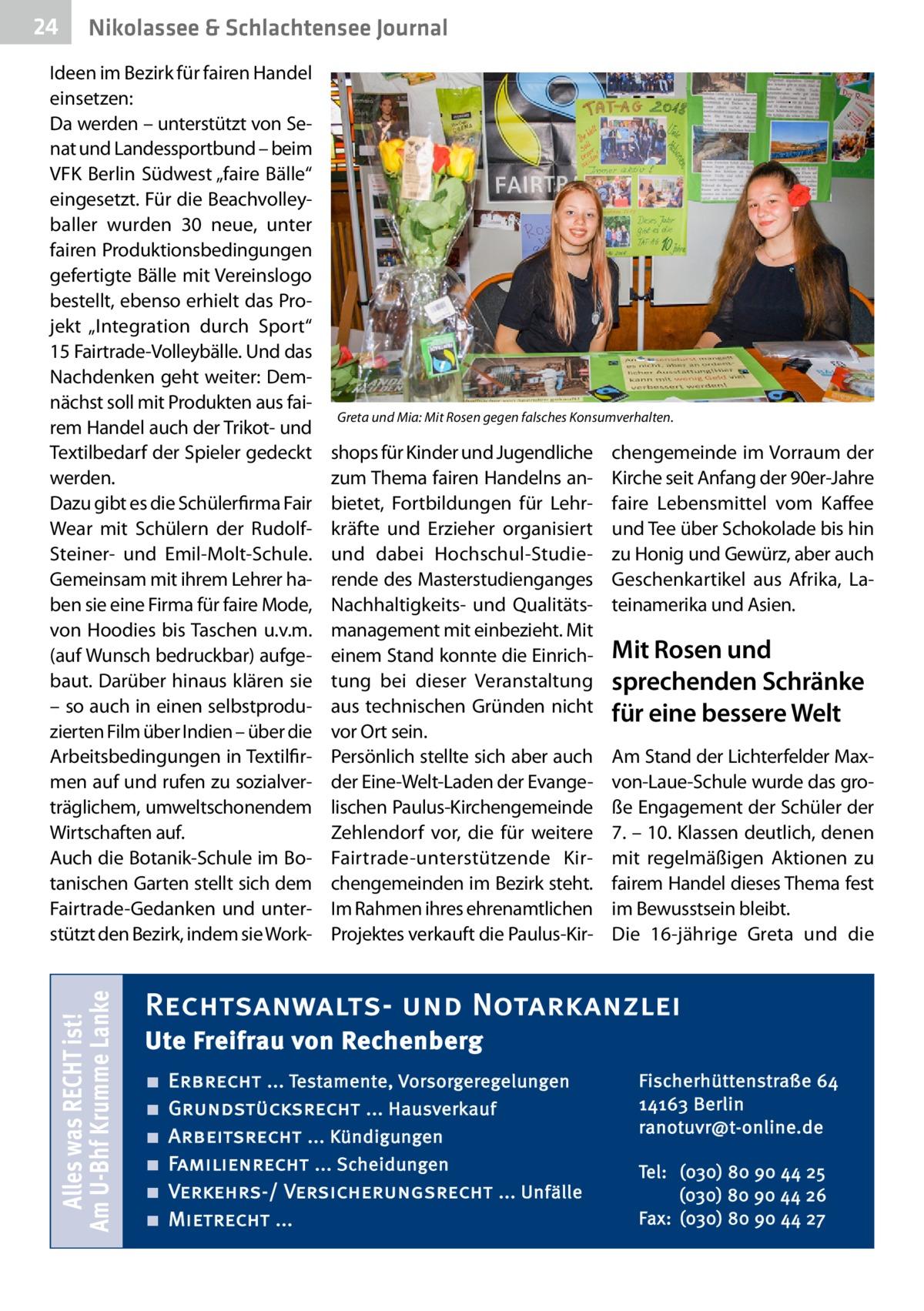 """24  Nikolassee & Schlachtensee Journal  Alles was RECHT ist! Am U-Bhf Krumme Lanke  Ideen im Bezirk für fairen Handel einsetzen: Da werden – unterstützt von Senat und Landessportbund – beim VFK Berlin Südwest """"faire Bälle"""" eingesetzt. Für die Beachvolleyballer wurden 30 neue, unter fairen Produktionsbedingungen gefertigte Bälle mit Vereinslogo bestellt, ebenso erhielt das Projekt """"Integration durch Sport"""" 15Fairtrade-Volleybälle. Und das Nachdenken geht weiter: Demnächst soll mit Produkten aus fairem Handel auch der Trikot- und Textilbedarf der Spieler gedeckt werden. Dazu gibt es die Schülerfirma Fair Wear mit Schülern der RudolfSteiner- und Emil-Molt-Schule. Gemeinsam mit ihrem Lehrer haben sie eine Firma für faire Mode, von Hoodies bis Taschen u.v.m. (auf Wunsch bedruckbar) aufgebaut. Darüber hinaus klären sie – so auch in einen selbstproduzierten Film über Indien – über die Arbeitsbedingungen in Textilfirmen auf und rufen zu sozialverträglichem, umweltschonendem Wirtschaften auf. Auch die Botanik-Schule im Botanischen Garten stellt sich dem Fairtrade-Gedanken und unterstützt den Bezirk, indem sie Work Greta und Mia: Mit Rosen gegen falsches Konsumverhalten.  shops für Kinder und Jugendliche zum Thema fairen Handelns anbietet, Fortbildungen für Lehrkräfte und Erzieher organisiert und dabei Hochschul-Studierende des Masterstudienganges Nachhaltigkeits- und Qualitätsmanagement mit einbezieht. Mit einem Stand konnte die Einrichtung bei dieser Veranstaltung aus technischen Gründen nicht vor Ort sein. Persönlich stellte sich aber auch der Eine-Welt-Laden der Evangelischen Paulus-Kirchengemeinde Zehlendorf vor, die für weitere Fairtrade-unterstützende Kirchengemeinden im Bezirk steht. Im Rahmen ihres ehrenamtlichen Projektes verkauft die Paulus-Kir chengemeinde im Vorraum der Kirche seit Anfang der 90er-Jahre faire Lebensmittel vom Kaffee und Tee über Schokolade bis hin zu Honig und Gewürz, aber auch Geschenkartikel aus Afrika, Lateinamerika und Asien.  Mit Rosen und s"""