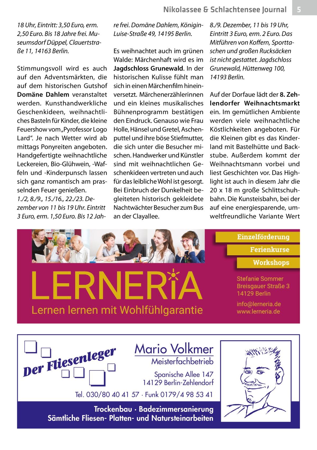 """Nikolassee & Schlachtensee Journal 18Uhr, Eintritt: 3,50Euro, erm. 2,50Euro. Bis 18Jahre frei. Museumsdorf Düppel, Clauertstraße11, 14163Berlin. Stimmungsvoll wird es auch auf den Adventsmärkten, die auf dem historischen Gutshof Domäne Dahlem veranstaltet werden. Kunsthandwerkliche Geschenkideen, weihnachtliches Basteln für Kinder, die kleine Feuershow vom """"Pyrofessor Logo Lard"""". Je nach Wetter wird ab mittags Ponyreiten angeboten. Handgefertigte weihnachtliche Leckereien, Bio-Glühwein, -Waffeln und -Kinderpunsch lassen sich ganz romantisch am prasselnden Feuer genießen. 1./2, 8./9., 15./16., 22./23.Dezember von 11 bis 19Uhr. Eintritt 3Euro, erm. 1,50Euro. Bis 12Jah 5  re frei. Domäne Dahlem, Königin- 8./9.Dezember, 11 bis 19Uhr, Eintritt 3Euro, erm. 2Euro. Das Luise-Straße49, 14195Berlin. Mitführen von Koffern, SporttaEs weihnachtet auch im grünen schen und großen Rucksäcken Walde: Märchenhaft wird es im ist nicht gestattet. Jagdschloss Jagdschloss Grunewald. In der Grunewald, Hüttenweg100, historischen Kulisse fühlt man 14193Berlin. sich in einen Märchenfilm hineinversetzt. Märchenerzählerinnen Auf der Dorfaue lädt der 8.Zehund ein kleines musikalisches lendorfer Weihnachtsmarkt Bühnenprogramm bestätigen ein. Im gemütlichen Ambiente den Eindruck. Genauso wie Frau werden viele weihnachtliche Holle, Hänsel und Gretel, Aschen- Köstlichkeiten angeboten. Für puttel und ihre böse Stiefmutter, die Kleinen gibt es das Kinderdie sich unter die Besucher mi- land mit Bastelhütte und Backschen. Handwerker und Künstler stube. Außerdem kommt der sind mit weihnachtlichen Ge- Weihnachtsmann vorbei und schenkideen vertreten und auch liest Geschichten vor. Das Highfür das leibliche Wohl ist gesorgt. light ist auch in diesem Jahr die Bei Einbruch der Dunkelheit be- 20 x 18 m große Schlittschuhgleiteten historisch gekleidete bahn. Die Kunsteisbahn, bei der Nachtwächter Besucher zum Bus auf eine energiesparende, uman der Clayallee. weltfreundliche Variante Wert  Mario Volkmer  Meister"""