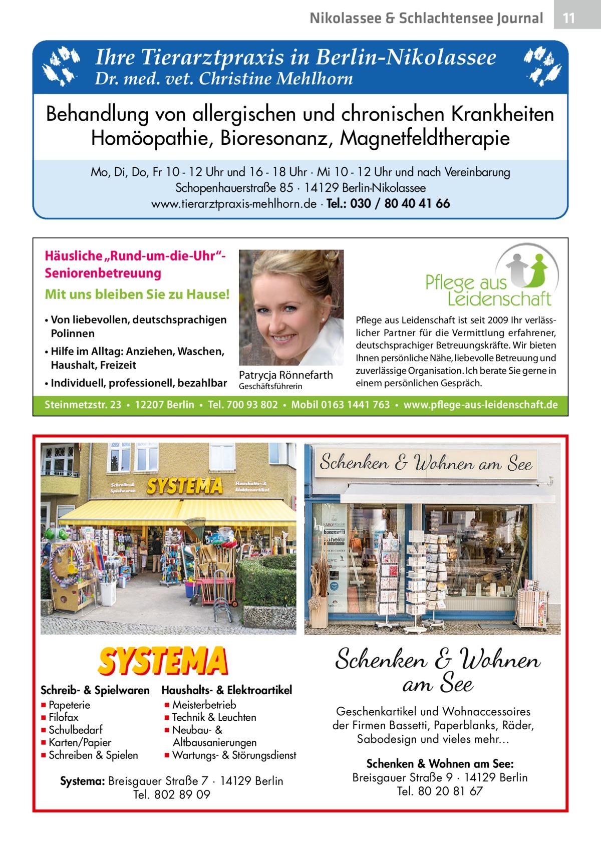 """Nikolassee & Schlachtensee Journal  Ihre Tierarztpraxis in Berlin-Nikolassee  Dr. med. vet. Christine Mehlhorn  Behandlung von allergischen und chronischen Krankheiten Homöopathie, Bioresonanz, Magnetfeldtherapie Mo, Di, Do, Fr 10 - 12 Uhr und 16 - 18 Uhr · Mi 10 - 12 Uhr und nach Vereinbarung Schopenhauerstraße 85 · 14129 Berlin-Nikolassee www.tierarztpraxis-mehlhorn.de · Tel.: 030 / 80 40 41 66  Häusliche """"Rund-um-die-Uhr""""Seniorenbetreuung Mit uns bleiben Sie zu Hause! • Von liebevollen, deutschsprachigen Polinnen • Hilfe im Alltag: Anziehen, Waschen, Haushalt, Freizeit • Individuell, professionell, bezahlbar  Patrycja Rönnefarth  Geschäftsführerin  Pflege aus Leidenschaft ist seit 2009 Ihr verlässlicher Partner für die Vermittlung erfahrener, deutschsprachiger Betreuungskräfte. Wir bieten Ihnen persönliche Nähe, liebevolle Betreuung und zuverlässige Organisation. Ich berate Sie gerne in einem persönlichen Gespräch.  Steinmetzstr.23 • 12207Berlin • Tel. 700 93 802 • Mobil 0163 1441 763 • www.pflege-aus-leidenschaft.de  Schreib- & Spielwaren  ▪ Papeterie ▪ Filofax ▪ Schulbedarf ▪ Karten/Papier ▪ Schreiben & Spielen  Haushalts- & Elektroartikel  ▪ Meisterbetrieb ▪ Technik & Leuchten ▪ Neubau- & Altbausanierungen ▪ Wartungs- & Störungsdienst  Systema: Breisgauer Straße 7 · 14129 Berlin Tel. 802 89 09  Geschenkartikel und Wohnaccessoires der Firmen Bassetti, Paperblanks, Räder, Sabodesign und vieles mehr… Schenken & Wohnen am See: Breisgauer Straße 9 · 14129 Berlin Tel. 80 20 81 67  11"""