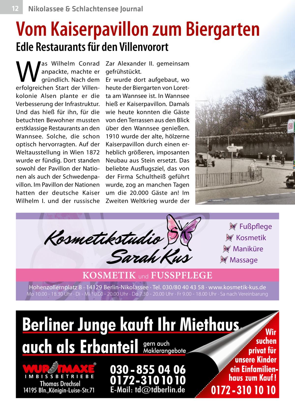 12  Nikolassee & Schlachtensee Journal  Vom Kaiserpavillon zum Biergarten Edle Restaurants für den Villenvorort  W  as Wilhelm Conrad anpackte, machte er gründlich. Nach dem erfolgreichen Start der Villenkolonie Alsen plante er die Verbesserung der Infrastruktur. Und das hieß für ihn, für die betuchten Bewohner mussten erstklassige Restaurants an den Wannsee. Solche, die schon optisch hervorragten. Auf der Weltausstellung in Wien 1872 wurde er fündig. Dort standen sowohl der Pavillon der Nationen als auch der Schwedenpavillon. Im Pavillon der Nationen hatten der deutsche Kaiser Wilhelm I. und der russische  Zar Alexander II. gemeinsam gefrühstückt. Er wurde dort aufgebaut, wo heute der Biergarten von Loretta am Wannsee ist. In Wannsee hieß er Kaiserpavillon. Damals wie heute konnten die Gäste von den Terrassen aus den Blick über den Wannsee genießen. 1910 wurde der alte, hölzerne Kaiserpavillon durch einen erheblich größeren, imposanten Neubau aus Stein ersetzt. Das beliebte Ausflugsziel, das von der Firma Schultheiß geführt wurde, zog an manchen Tagen um die 20.000 Gäste an! Im Zweiten Weltkrieg wurde der  Fußpflege Kosmetik Maniküre Massage  KOSMETIK und FUSSPFLEGE Hohenzollernplatz 8 · 14129 Berlin-Nikolassee · Tel. 030/80 40 43 58 · www.kosmetik-kus.de  Mo 10.00 - 18.30 Uhr · Di - Mi 10.00 - 20.00 Uhr · Do 7.30 - 20.00 Uhr · Fr 9.00 - 18.00 Uhr · Sa nach Vereinbarung