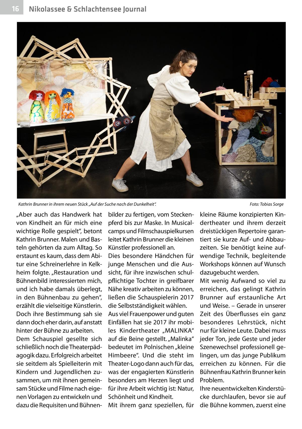 """16  Nikolassee & Schlachtensee Journal  Kathrin Brunner in ihrem neuen Stück """"Auf der Suche nach der Dunkelheit"""". �  """"Aber auch das Handwerk hat von Kindheit an für mich eine wichtige Rolle gespielt"""", betont Kathrin Brunner. Malen und Basteln gehörten da zum Alltag. So erstaunt es kaum, dass dem Abi tur eine Schreinerlehre in Kelkheim folgte. """"Restauration und Bühnenbild interessierten mich, und ich habe damals überlegt, in den Bühnenbau zu gehen"""", erzählt die vielseitige Künstlerin. Doch ihre Bestimmung sah sie dann doch eher darin, auf anstatt hinter der Bühne zu arbeiten. Dem Schauspiel gesellte sich schließlich noch die Theaterpädagogik dazu. Erfolgreich arbeitet sie seitdem als Spielleiterin mit Kindern und Jugendlichen zusammen, um mit ihnen gemeinsam Stücke und Filme nach eigenen Vorlagen zu entwickeln und dazu die Requisiten und Bühnen bilder zu fertigen, vom Steckenpferd bis zur Maske. In Musicalcamps und Filmschauspielkursen leitet Kathrin Brunner die kleinen Künstler professionell an. Dies besondere Händchen für junge Menschen und die Aussicht, für ihre inzwischen schulpflichtige Tochter in greifbarer Nähe kreativ arbeiten zu können, ließen die Schauspielerin 2017 die Selbstständigkeit wählen. Aus viel Frauenpower und guten Einfällen hat sie 2017 ihr mobiles Kindertheater """"MALINKA"""" auf die Beine gestellt. """"Malinka"""" bedeutet im Polnischen """"kleine Himbeere"""". Und die steht im Theater-Logo dann auch für das, was der engagierten Künstlerin besonders am Herzen liegt und für ihre Arbeit wichtig ist: Natur, Schönheit und Kindheit. Mit ihrem ganz speziellen, für  Foto: Tobias Sorge  kleine Räume konzipierten Kindertheater und ihrem derzeit dreistückigen Repertoire garantiert sie kurze Auf- und Abbauzeiten. Sie benötigt keine aufwendige Technik, begleitende Workshops können auf Wunsch dazugebucht werden. Mit wenig Aufwand so viel zu erreichen, das gelingt Kathrin Brunner auf erstaunliche Art und Weise. – Gerade in unserer Zeit des Überflusses ein ganz besonderes Le"""