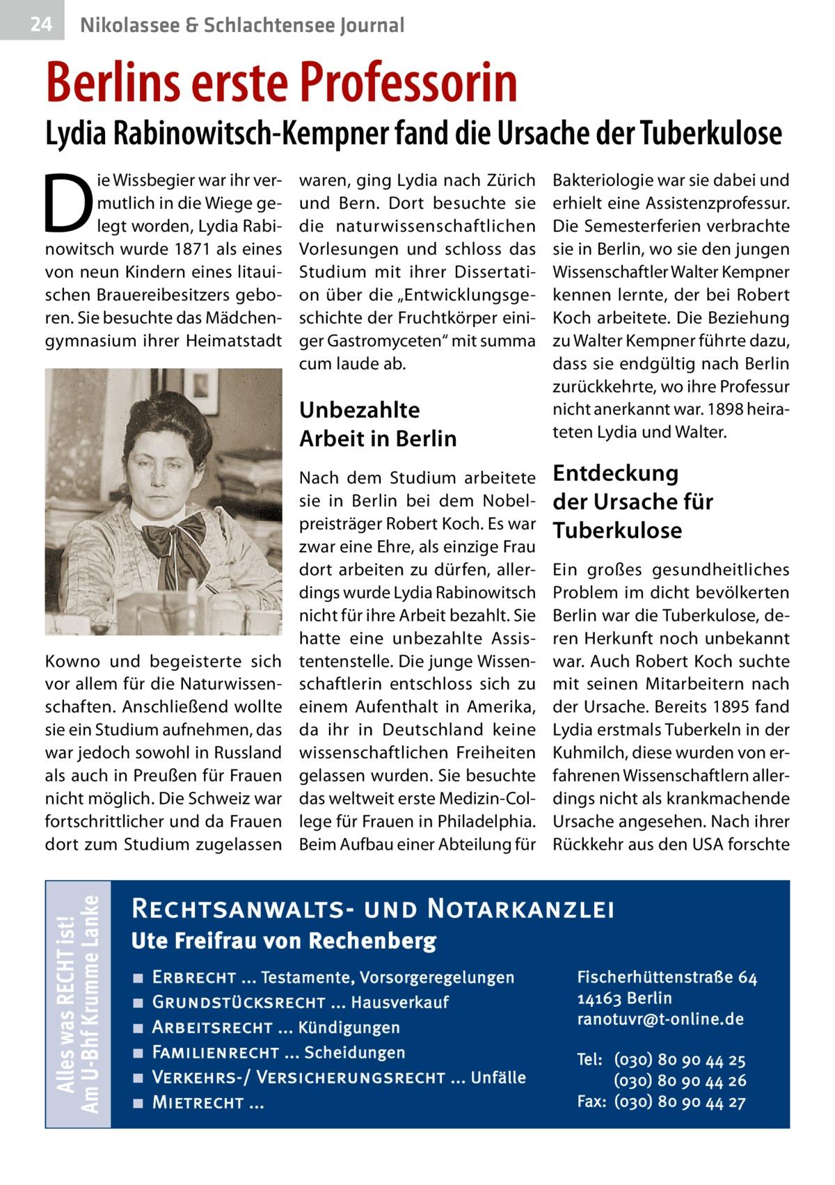 """24  Nikolassee & Schlachtensee Journal  Berlins erste Professorin  Lydia Rabinowitsch-Kempner fand die Ursache der Tuberkulose  D  ie Wissbegier war ihr vermutlich in die Wiege gelegt worden, Lydia Rabinowitsch wurde 1871 als eines von neun Kindern eines litauischen Brauereibesitzers geboren. Sie besuchte das Mädchengymnasium ihrer Heimatstadt  waren, ging Lydia nach Zürich und Bern. Dort besuchte sie die naturwissenschaftlichen Vorlesungen und schloss das Studium mit ihrer Dissertation über die """"Entwicklungsgeschichte der Fruchtkörper einiger Gastromyceten"""" mit summa cum laude ab.  Unbezahlte Arbeit in Berlin  Alles was RECHT ist! Am U-Bhf Krumme Lanke  Kowno und begeisterte sich vor allem für die Naturwissenschaften. Anschließend wollte sie ein Studium aufnehmen, das war jedoch sowohl in Russland als auch in Preußen für Frauen nicht möglich. Die Schweiz war fortschrittlicher und da Frauen dort zum Studium zugelassen  Nach dem Studium arbeitete sie in Berlin bei dem Nobelpreisträger Robert Koch. Es war zwar eine Ehre, als einzige Frau dort arbeiten zu dürfen, allerdings wurde Lydia Rabinowitsch nicht für ihre Arbeit bezahlt. Sie hatte eine unbezahlte Assistentenstelle. Die junge Wissenschaftlerin entschloss sich zu einem Aufenthalt in Amerika, da ihr in Deutschland keine wissenschaftlichen Freiheiten gelassen wurden. Sie besuchte das weltweit erste Medizin-College für Frauen in Philadelphia. Beim Aufbau einer Abteilung für  Bakteriologie war sie dabei und erhielt eine Assistenzprofessur. Die Semesterferien verbrachte sie in Berlin, wo sie den jungen Wissenschaftler Walter Kempner kennen lernte, der bei Robert Koch arbeitete. Die Beziehung zu Walter Kempner führte dazu, dass sie endgültig nach Berlin zurückkehrte, wo ihre Professur nicht anerkannt war. 1898 heirateten Lydia und Walter.  Entdeckung der Ursache für Tuberkulose Ein großes gesundheitliches Problem im dicht bevölkerten Berlin war die Tuberkulose, deren Herkunft noch unbekannt war. Auch Robert Koch suchte"""