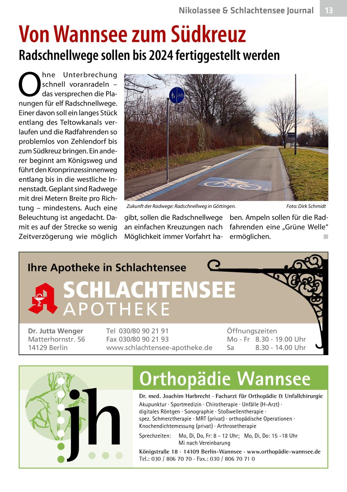 """Nikolassee & Schlachtensee Journal  13  Von Wannsee zum Südkreuz  Radschnellwege sollen bis 2024 fertiggestellt werden  O  hne Unterbrechung schnell voranradeln – das versprechen die Planungen für elf Radschnellwege. Einer davon soll ein langes Stück entlang des Teltowkanals verlaufen und die Radfahrenden so problemlos von Zehlendorf bis zum Südkreuz bringen. Ein anderer beginnt am Königsweg und führt den Kronprinzessinnenweg entlang bis in die westliche Innenstadt. Geplant sind Radwege mit drei Metern Breite pro RichFoto: Dirk Schmidt tung – mindestens. Auch eine Zukunft der Radwege: Radschnellweg in Göttingen. � Beleuchtung ist angedacht. Da- gibt, sollen die Radschnellwege ben. Ampeln sollen für die Radmit es auf der Strecke so wenig an einfachen Kreuzungen nach fahrenden eine """"Grüne Welle"""" Zeitverzögerung wie möglich Möglichkeit immer Vorfahrt ha- ermöglichen. � ◾  Ihre Apotheke in Schlachtensee  SCHLACHTENSEE APO THEKE Dr. Jutta Wenger Matterhornstr. 56 14129 Berlin  Tel 030/80 90 21 91 Fax 030/80 90 21 93 www.schlachtensee-apotheke.de  Öffnungszeiten Mo - Fr 8.30 - 19.00 Uhr Sa 8.30 - 14.00 Uhr  Orthopädie Wannsee Dr. med. Joachim Harbrecht · Facharzt für Orthopädie & Unfallchirurgie Akupunktur · Sportmedizin · Chirotherapie · Unfälle (H-Arzt) · digitales Röntgen · Sonographie · Stoßwellentherapie · spez. Schmerztherapie · MRT (privat) · orthopädische Operationen · Knochendichtemessung (privat) · Arthrosetherapie Sprechzeiten:  Mo, Di, Do, Fr: 8 - 12 Uhr; Mo, Di, Do: 15 -18 Uhr Mi nach Vereinbarung Königstraße 18 · 14109 Berlin-Wannsee · www.orthopädie-wannsee.de Tel.: 030 / 806 70 70 · Fax.: 030 / 806 70 71 0"""