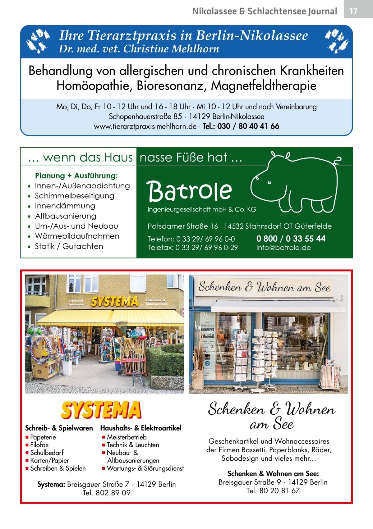 Nikolassee & Schlachtensee Journal  Ihre Tierarztpraxis in Berlin-Nikolassee  Dr. med. vet. Christine Mehlhorn  Behandlung von allergischen und chronischen Krankheiten Homöopathie, Bioresonanz, Magnetfeldtherapie Mo, Di, Do, Fr 10 - 12 Uhr und 16 - 18 Uhr · Mi 10 - 12 Uhr und nach Vereinbarung Schopenhauerstraße 85 · 14129 Berlin-Nikolassee www.tierarztpraxis-mehlhorn.de · Tel.: 030 / 80 40 41 66  … wenn das Haus nasse Füße hat …         Planung + Ausführung: Innen-/Außenabdichtung Schimmelbeseitigung Innendämmung Altbausanierung Um-/Aus- und Neubau Wärmebildaufnahmen Statik / Gutachten  Schreib- & Spielwaren  ▪ Papeterie ▪ Filofax ▪ Schulbedarf ▪ Karten/Papier ▪ Schreiben & Spielen  Batrole  Ingenieurgesellschaft mbH & Co. KG  Potsdamer Straße 16 ∙ 14532 Stahnsdorf OT Güterfelde Telefon: 0 33 29/ 69 96 0-0 Telefax: 0 33 29/ 69 96 0-29  0 800 / 0 33 55 44 info@batrole.de  Haushalts- & Elektroartikel  ▪ Meisterbetrieb ▪ Technik & Leuchten ▪ Neubau- & Altbausanierungen ▪ Wartungs- & Störungsdienst  Systema: Breisgauer Straße 7 · 14129 Berlin Tel. 802 89 09  Geschenkartikel und Wohnaccessoires der Firmen Bassetti, Paperblanks, Räder, Sabodesign und vieles mehr… Schenken & Wohnen am See: Breisgauer Straße 9 · 14129 Berlin Tel. 80 20 81 67  17