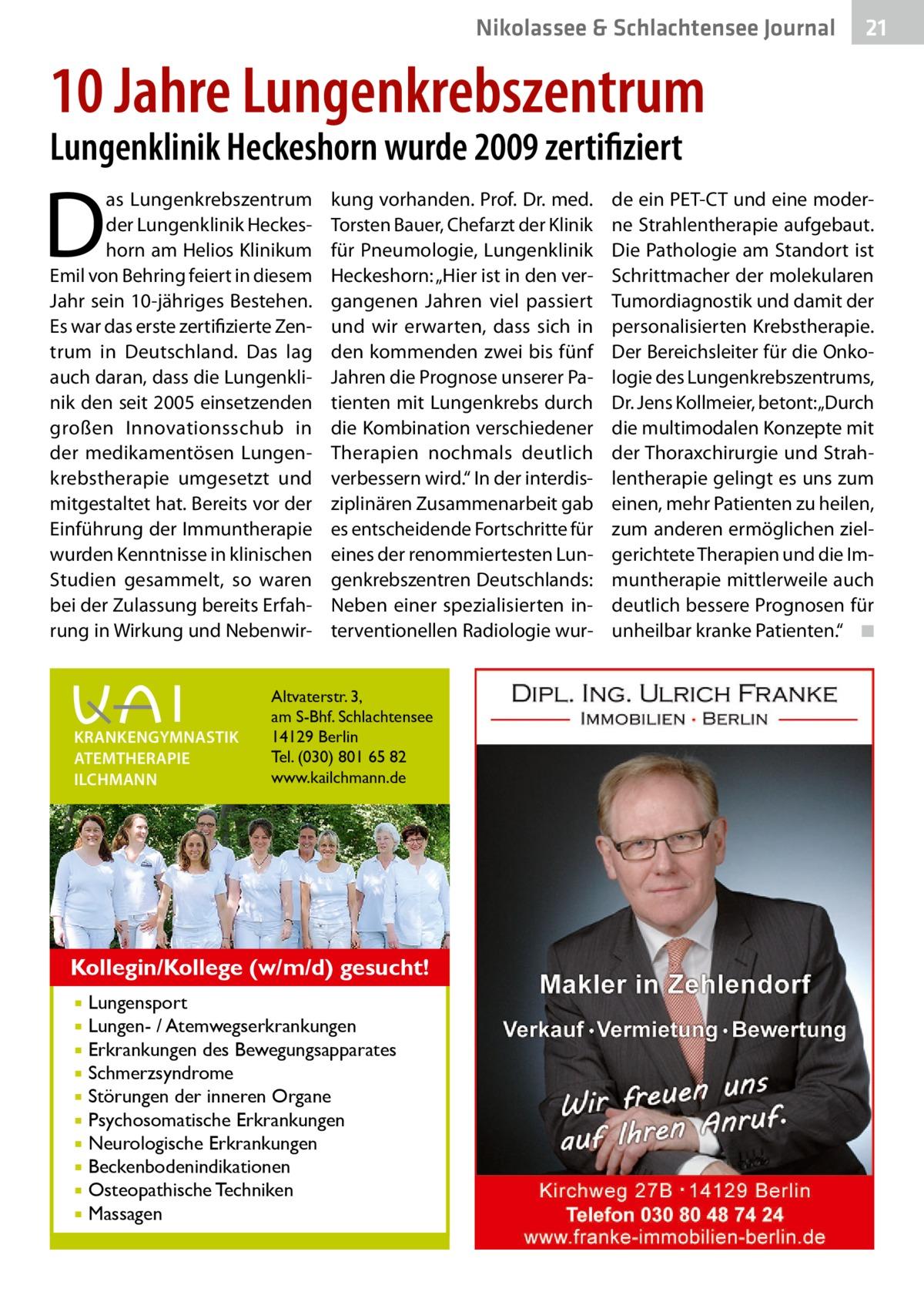 """Nikolassee & Schlachtensee Journal  21  10Jahre Lungenkrebszentrum Lungenklinik Heckeshorn wurde 2009 zertifiziert  D  as Lungenkrebszentrum der Lungenklinik Heckeshorn am Helios Klinikum Emil von Behring feiert in diesem Jahr sein 10-jähriges Bestehen. Es war das erste zertifizierte Zentrum in Deutschland. Das lag auch daran, dass die Lungenklinik den seit 2005 einsetzenden großen Innovationsschub in der medikamentösen Lungenkrebstherapie umgesetzt und mitgestaltet hat. Bereits vor der Einführung der Immuntherapie wurden Kenntnisse in klinischen Studien gesammelt, so waren bei der Zulassung bereits Erfahrung in Wirkung und Nebenwir KRANKENGYMNASTIK ATEMTHERAPIE ILCHMANN  kung vorhanden. Prof.Dr. med. Torsten Bauer, Chefarzt der Klinik für Pneumologie, Lungenklinik Heckeshorn: """"Hier ist in den vergangenen Jahren viel passiert und wir erwarten, dass sich in den kommenden zwei bis fünf Jahren die Prognose unserer Patienten mit Lungenkrebs durch die Kombination verschiedener Therapien nochmals deutlich verbessern wird."""" In der interdisziplinären Zusammenarbeit gab es entscheidende Fortschritte für eines der renommiertesten Lungenkrebszentren Deutschlands: Neben einer spezialisierten interventionellen Radiologie wur Altvaterstr. 3, am S-Bhf. Schlachtensee 14129 Berlin Tel. (030) 801 65 82 www.kailchmann.de  Kollegin/Kollege (w/m/d) gesucht! Lungensport Lungen- / Atemwegserkrankungen  Erkrankungen des Bewegungsapparates  Schmerzsyndrome  Störungen der inneren Organe  Psychosomatische Erkrankungen  Neurologische Erkrankungen  Beckenbodenindikationen  Osteopathische Techniken  Massagen    de ein PET-CT und eine moderne Strahlentherapie aufgebaut. Die Pathologie am Standort ist Schrittmacher der molekularen Tumordiagnostik und damit der personalisierten Krebstherapie. Der Bereichsleiter für die Onkologie des Lungenkrebszentrums, Dr.Jens Kollmeier, betont: """"Durch die multimodalen Konzepte mit der Thoraxchirurgie und Strahlentherapie gelingt es uns zum einen, mehr Patienten z"""