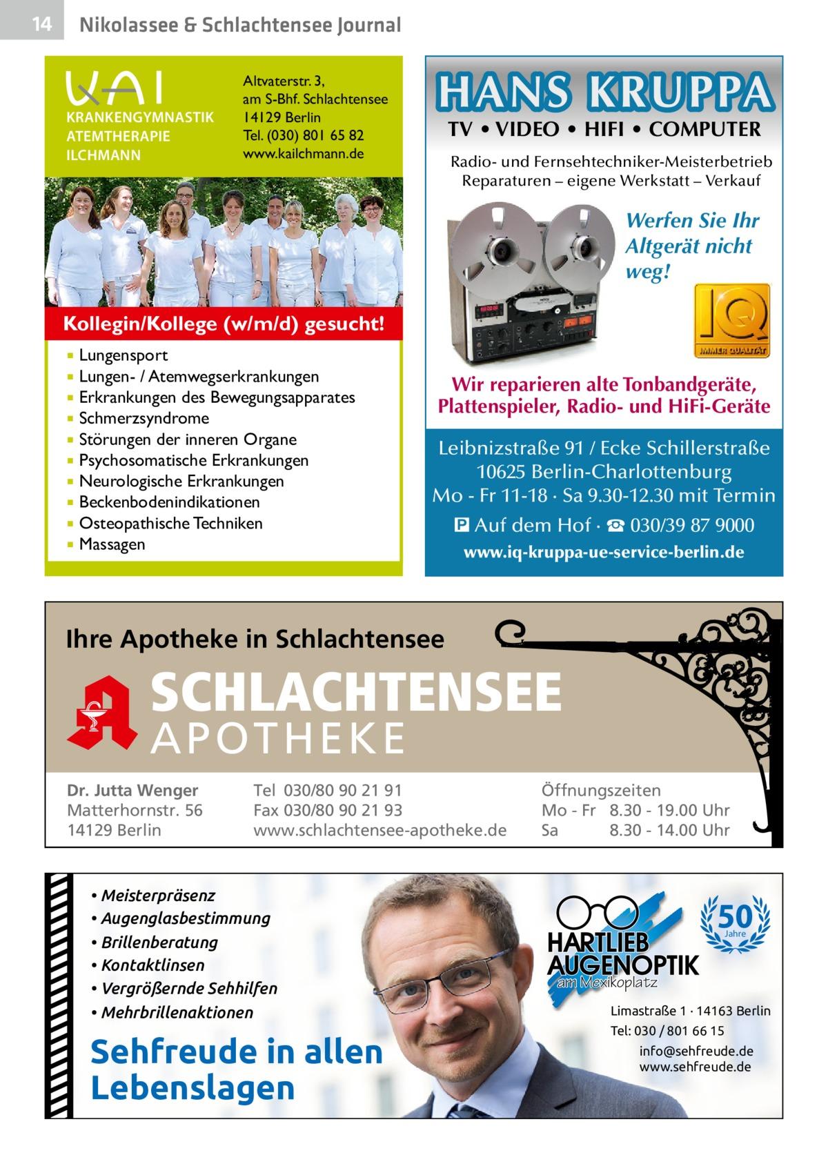 14  Gesundheit& Schlachtensee Journal Nikolassee  KRANKENGYMNASTIK ATEMTHERAPIE ILCHMANN  Altvaterstr. 3, am S-Bhf. Schlachtensee 14129 Berlin Tel. (030) 801 65 82 www.kailchmann.de  HANS KRUPPA TV • VIDEO • HIFI • COMPUTER  Radio- und Fernsehtechniker-Meisterbetrieb Reparaturen – eigene Werkstatt – Verkauf  Werfen Sie Ihr Altgerät nicht weg! Kollegin/Kollege (w/m/d) gesucht! Lungensport Lungen- / Atemwegserkrankungen  Erkrankungen des Bewegungsapparates  Schmerzsyndrome  Störungen der inneren Organe  Psychosomatische Erkrankungen  Neurologische Erkrankungen  Beckenbodenindikationen  Osteopathische Techniken  Massagen    Wir reparieren alte Tonbandgeräte, Plattenspieler, Radio- und HiFi-Geräte Leibnizstraße 91 / Ecke Schillerstraße 10625 Berlin-Charlottenburg Mo - Fr 11-18 · Sa 9.30-12.30 mit Termin � Auf dem Hof · ☎ 030/39 87 9000 www.iq-kruppa-ue-service-berlin.de  Ihre Apotheke in Schlachtensee  SCHLACHTENSEE APO THEKE Dr. Jutta Wenger Matterhornstr. 56 14129 Berlin  Tel 030/80 90 21 91 Fax 030/80 90 21 93 www.schlachtensee-apotheke.de  • Meisterpräsenz • Augenglasbestimmung • Brillenberatung • Kontaktlinsen • Vergrößernde Sehhilfen • Mehrbrillenaktionen  Sehfreude in allen Lebenslagen  Öffnungszeiten Mo - Fr 8.30 - 19.00 Uhr Sa 8.30 - 14.00 Uhr  50 Jahre  am Mexikoplatz Limastraße 1 · 14163 Berlin Tel: 030 / 801 66 15 info@sehfreude.de www.sehfreude.de
