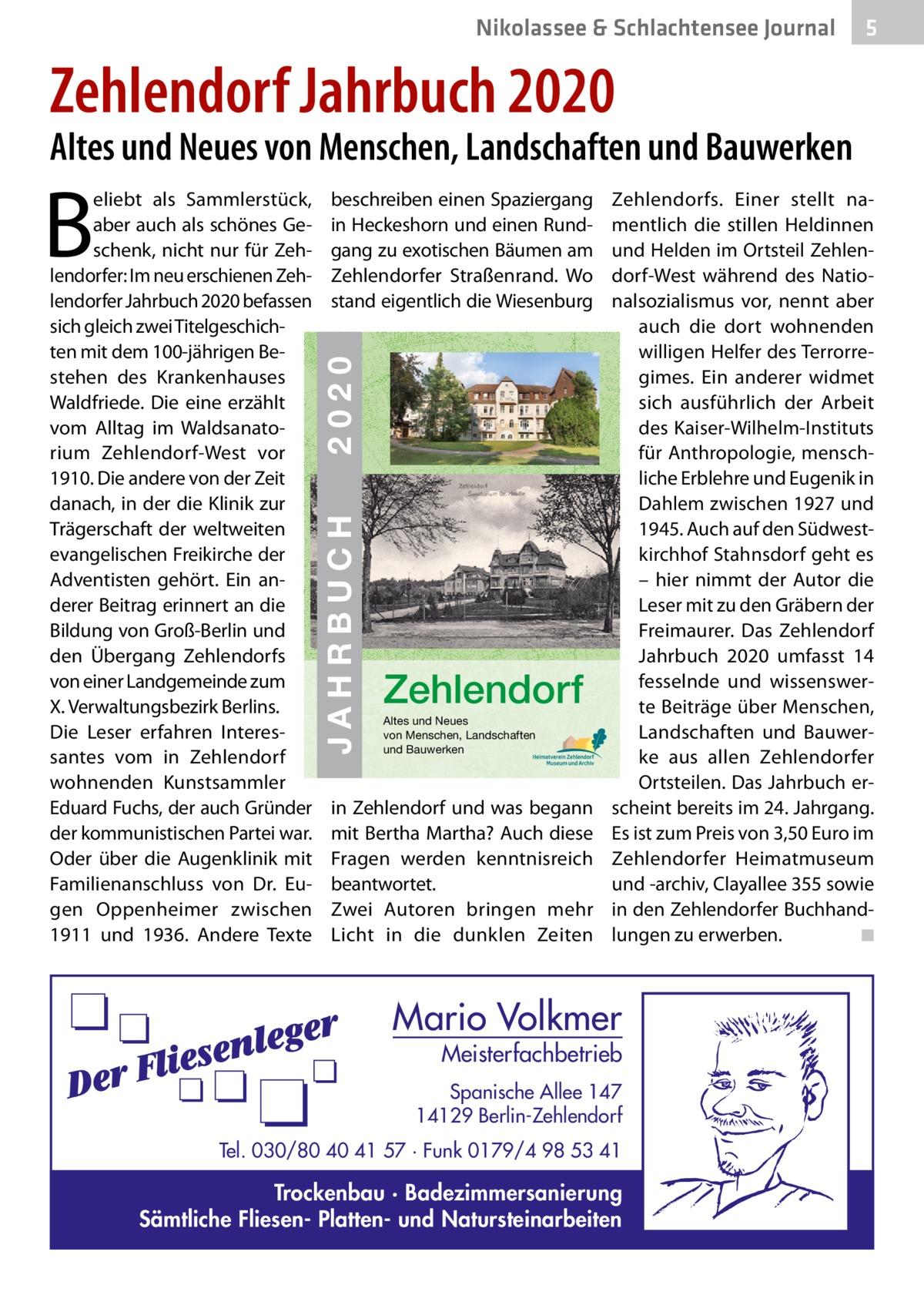 Nikolassee & Schlachtensee Journal  5  Zehlendorf Jahrbuch 2020  Altes und Neues von Menschen, Landschaften und Bauwerken  JAHRBUCH 2020 ZEHLENDORF  2020  ISBN 978-3-9818311-3-9  € 3,50  beschreiben einen Spaziergang in Heckeshorn und einen Rundgang zu exotischen Bäumen am Zehlendorfer Straßenrand. Wo stand eigentlich die Wiesenburg  JAHRBUCH  B  eliebt als Sammlerstück, aber auch als schönes Geschenk, nicht nur für Zehlendorfer: Im neu erschienen Zehlendorfer Jahrbuch 2020 befassen sich gleich zwei Titelgeschichten mit dem 100-jährigen Be- 24 stehen des Krankenhauses Waldfriede. Die eine erzählt vom Alltag im Waldsanatorium Zehlendorf-West vor 1910. Die andere von der Zeit danach, in der die Klinik zur Trägerschaft der weltweiten evangelischen Freikirche der Adventisten gehört. Ein anderer Beitrag erinnert an die Bildung von Groß-Berlin und den Übergang Zehlendorfs von einer Landgemeinde zum X. Verwaltungsbezirk Berlins. Die Leser erfahren Interessantes vom in Zehlendorf wohnenden Kunstsammler Eduard Fuchs, der auch Gründer der kommunistischen Partei war. Oder über die Augenklinik mit Familienanschluss von Dr. Eugen Oppenheimer zwischen 1911 und 1936. Andere Texte  Zehlendorf Altes und Neues von Menschen, Landschaften und Bauwerken  in Zehlendorf und was begann mit Bertha Martha? Auch diese Fragen werden kenntnisreich beantwortet. Zwei Autoren bringen mehr Licht in die dunklen Zeiten  Zehlendorfs. Einer stellt namentlich die stillen Heldinnen und Helden im Ortsteil Zehlendorf-West während des Nationalsozialismus vor, nennt aber auch die dort wohnenden willigen Helfer des Terrorregimes. Ein anderer widmet sich ausführlich der Arbeit des Kaiser-Wilhelm-Instituts für Anthropologie, menschliche Erblehre und Eugenik in Dahlem zwischen 1927 und 1945. Auch auf den Südwestkirchhof Stahnsdorf geht es – hier nimmt der Autor die Leser mit zu den Gräbern der Freimaurer. Das Zehlendorf Jahrbuch 2020 umfasst 14 fesselnde und wissenswerte Beiträge über Menschen, Landschaften und 