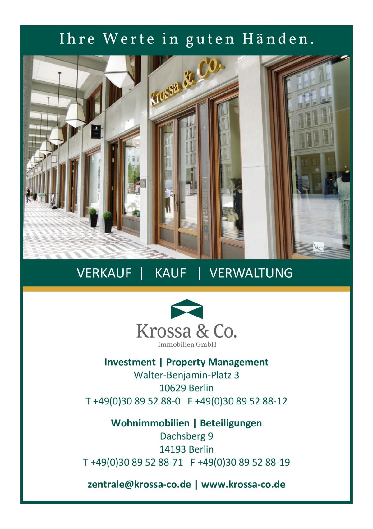 Ihre Werte in guten Händen.  VERKAUF   KAUF   VERWALTUNG  Immobilien GmbH  Investment   Property Management Walter-Benjamin-Platz 3 10629 Berlin T +49(0)30 89 52 88-0 F +49(0)30 89 52 88-12 Wohnimmobilien   Beteiligungen Dachsberg 9 14193 Berlin T +49(0)30 89 52 88-71 F +49(0)30 89 52 88-19 zentrale@krossa-co.de   www.krossa-co.de