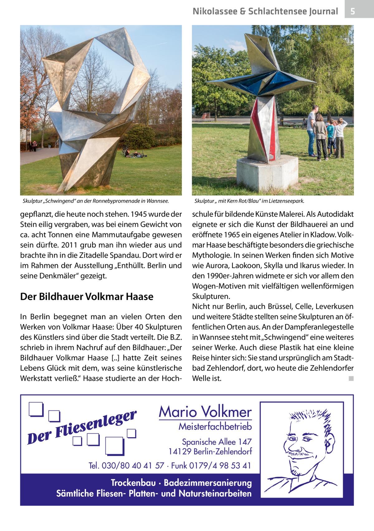"""Nikolassee & Schlachtensee Journal  Skulptur """"Schwingend"""" an der Ronnebypromenade in Wannsee.  5  Skulptur """" mit Kern Rot/Blau"""" im Lietzenseepark.  gepflanzt, die heute noch stehen. 1945 wurde der Stein eilig vergraben, was bei einem Gewicht von ca. acht Tonnen eine Mammutaufgabe gewesen sein dürfte. 2011 grub man ihn wieder aus und brachte ihn in die Zitadelle Spandau. Dort wird er im Rahmen der Ausstellung """"Enthüllt. Berlin und seine Denkmäler"""" gezeigt.  Der Bildhauer Volkmar Haase In Berlin begegnet man an vielen Orten den Werken von Volkmar Haase: Über 40Skulpturen des Künstlers sind über die Stadt verteilt. Die B.Z. schrieb in ihrem Nachruf auf den Bildhauer: """"Der Bildhauer Volkmar Haase [..] hatte Zeit seines Lebens Glück mit dem, was seine künstlerische Werkstatt verließ."""" Haase studierte an der Hoch schule für bildende Künste Malerei. Als Autodidakt eignete er sich die Kunst der Bildhauerei an und eröffnete 1965 ein eigenes Atelier in Kladow. Volkmar Haase beschäftigte besonders die griechische Mythologie. In seinen Werken finden sich Motive wie Aurora, Laokoon, Skylla und Ikarus wieder. In den 1990er-Jahren widmete er sich vor allem den Wogen-Motiven mit vielfältigen wellenförmigen Skulpturen. Nicht nur Berlin, auch Brüssel, Celle, Leverkusen und weitere Städte stellten seine Skulpturen an öffentlichen Orten aus. An der Dampferanlegestelle in Wannsee steht mit """"Schwingend"""" eine weiteres seiner Werke. Auch diese Plastik hat eine kleine Reise hinter sich: Sie stand ursprünglich am Stadtbad Zehlendorf, dort, wo heute die Zehlendorfer Welle ist. � ◾  Mario Volkmer  Meisterfachbetrieb  Spanische Allee 147 14129 Berlin-Zehlendorf Tel. 030/80 40 41 57 · Funk 0179/4 98 53 41  Trockenbau · Badezimmersanierung Sämtliche Fliesen- Platten- und Natursteinarbeiten"""