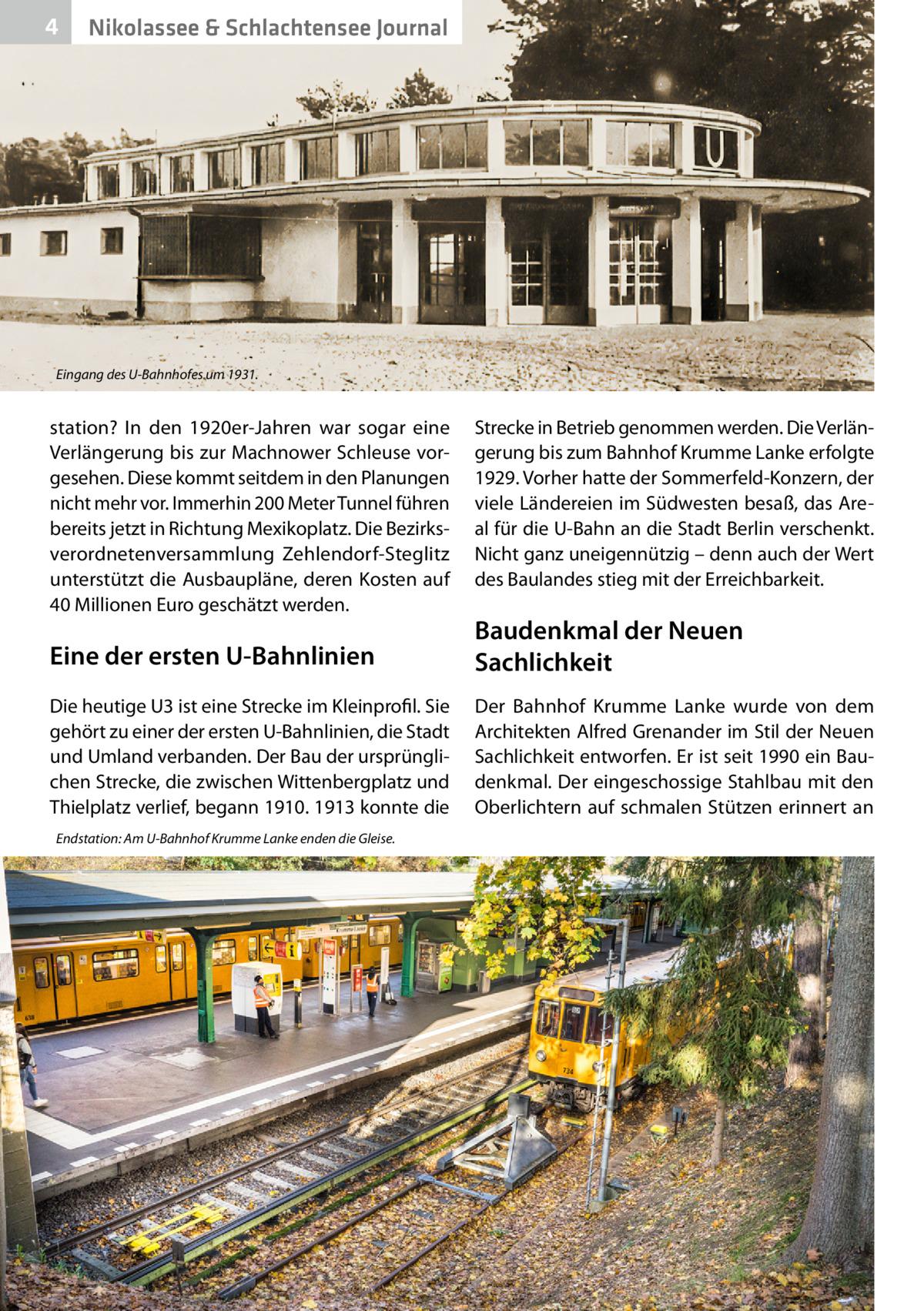4  Nikolassee & Schlachtensee Journal  Eingang des U-Bahnhofes um 1931.  station? In den 1920er-Jahren war sogar eine Verlängerung bis zur Machnower Schleuse vorgesehen. Diese kommt seitdem in den Planungen nicht mehr vor. Immerhin 200Meter Tunnel führen bereits jetzt in Richtung Mexikoplatz. Die Bezirksverordnetenversammlung Zehlendorf-Steglitz unterstützt die Ausbaupläne, deren Kosten auf 40Millionen Euro geschätzt werden.  Strecke in Betrieb genommen werden. Die Verlängerung bis zum Bahnhof Krumme Lanke erfolgte 1929. Vorher hatte der Sommerfeld-Konzern, der viele Ländereien im Südwesten besaß, das Areal für die U-Bahn an die Stadt Berlin verschenkt. Nicht ganz uneigennützig – denn auch der Wert des Baulandes stieg mit der Erreichbarkeit.  Eine der ersten U-Bahnlinien  Baudenkmal der Neuen Sachlichkeit  Die heutige U3 ist eine Strecke im Kleinprofil. Sie gehört zu einer der ersten U-Bahnlinien, die Stadt und Umland verbanden. Der Bau der ursprünglichen Strecke, die zwischen Wittenbergplatz und Thielplatz verlief, begann 1910. 1913 konnte die  Der Bahnhof Krumme Lanke wurde von dem Architekten Alfred Grenander im Stil der Neuen Sachlichkeit entworfen. Er ist seit 1990 ein Baudenkmal. Der eingeschossige Stahlbau mit den Oberlichtern auf schmalen Stützen erinnert an  Endstation: Am U-Bahnhof Krumme Lanke enden die Gleise.