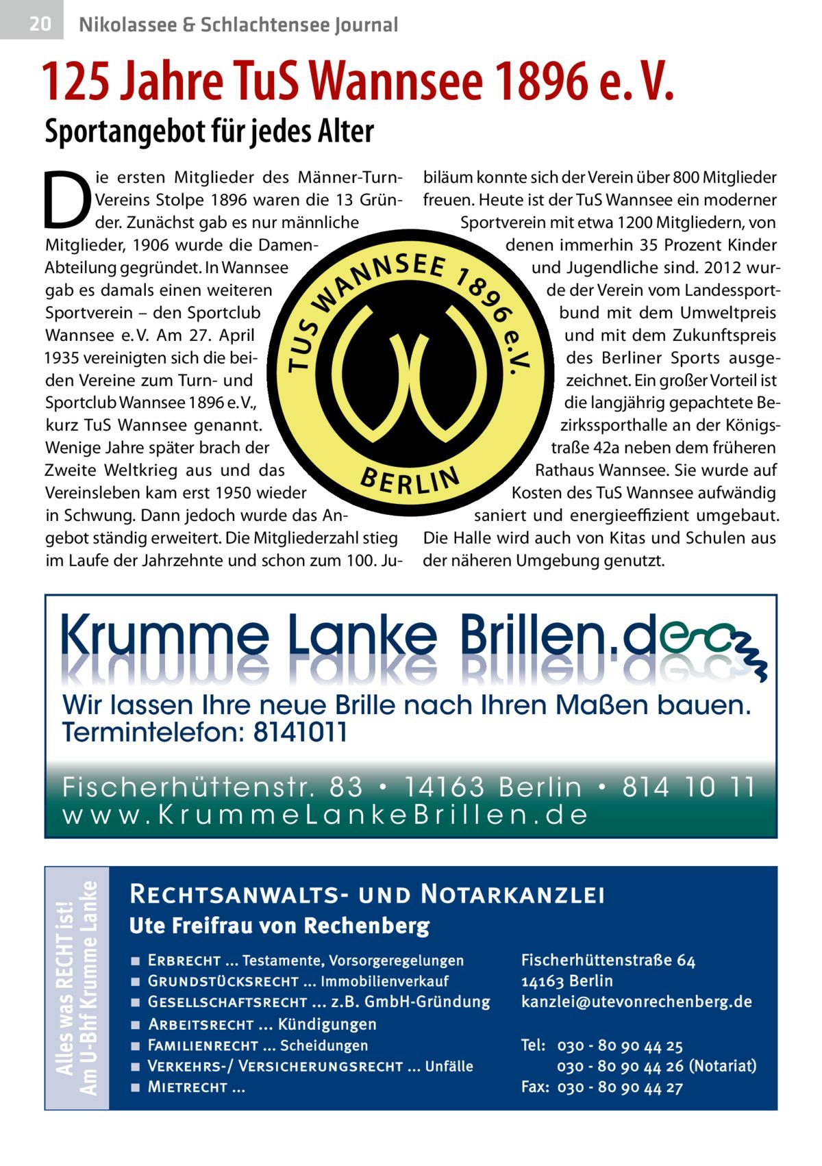 20  Nikolassee & Schlachtensee Journal  125Jahre TuS Wannsee 1896 e.V. Sportangebot für jedes Alter  D  ie ersten Mitglieder des Männer-TurnVereins Stolpe 1896 waren die 13 Gründer. Zunächst gab es nur männliche Mitglieder, 1906 wurde die DamenAbteilung gegründet. In Wannsee gab es damals einen weiteren Sportverein – den Sportclub Wannsee e.V. Am 27. April 1935 vereinigten sich die beiden Vereine zum Turn- und Sportclub Wannsee 1896 e.V., kurz TuS Wannsee genannt. Wenige Jahre später brach der Zweite Weltkrieg aus und das Vereinsleben kam erst 1950 wieder in Schwung. Dann jedoch wurde das Angebot ständig erweitert. Die Mitgliederzahl stieg im Laufe der Jahrzehnte und schon zum 100.Ju biläum konnte sich der Verein über 800Mitglieder freuen. Heute ist der TuS Wannsee ein moderner Sportverein mit etwa 1200Mitgliedern, von denen immerhin 35 Prozent Kinder und Jugendliche sind. 2012 wurde der Verein vom Landessportbund mit dem Umweltpreis und mit dem Zukunftspreis des Berliner Sports ausgezeichnet. Ein großer Vorteil ist die langjährig gepachtete Bezirkssporthalle an der Königstraße42a neben dem früheren Rathaus Wannsee. Sie wurde auf Kosten des TuS Wannsee aufwändig saniert und energieeffizient umgebaut. Die Halle wird auch von Kitas und Schulen aus der näheren Umgebung genutzt.  Wir lassen Ihre neue Brille nach Ihren Maßen bauen. Termintelefon: 8141011  Alles was RECHT ist! Am U-Bhf Krumme Lanke  Fi sc h e r h ü t te n s t r. 8 3 • 1416 3 B e r l i n • 814 10 11 w w w.K r u m m e La n ke B r i l l e n.d e  Rechtsanwalts- und Notarkanzlei Ute Freifrau von Rechenberg ■ ■ ■ ■ ■ ■ ■  Erbrecht ... Testamente, Vorsorgeregelungen Grundstücksrecht ... Immobilienverkauf Gesellschaftsrecht ... z.B. GmbH-Gründung Arbeitsrecht ... Kündigungen Familienrecht ... Scheidungen Verkehrs-/ Versicherungsrecht ... Unfälle Mietrecht ...  Fischerhüttenstraße 64 14163 Berlin kanzlei@utevonrechenberg.de Tel: 030 - 80 90 44 25 030 - 80 90 44 26 (Notariat) Fax: 030 - 80 90 44 27