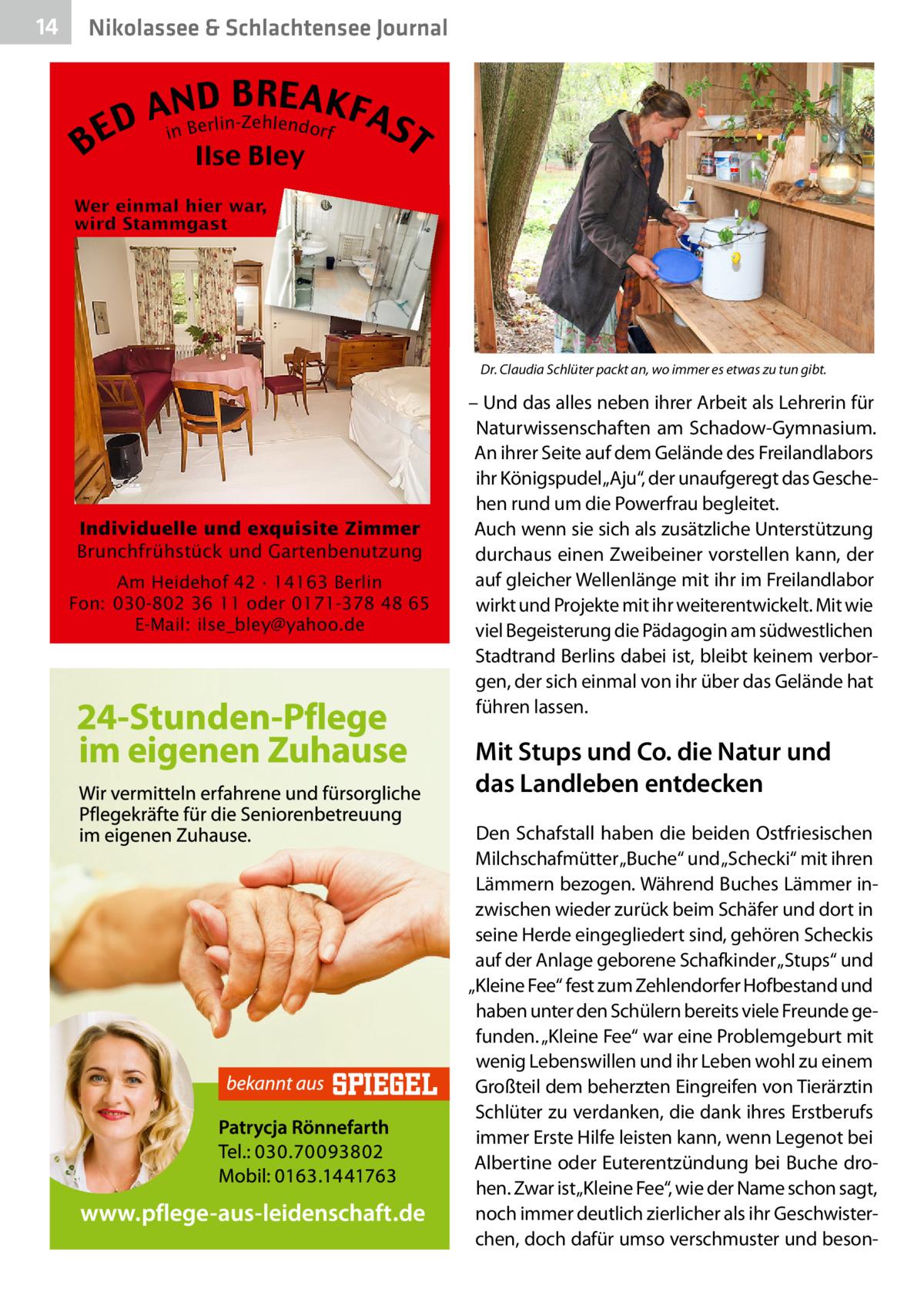 """14  Nikolassee & Schlachtensee Journal  B  B RE AKF AnNBD AS erlin-Zehlendorf D i E T Ilse Bley  Dr.Claudia Schlüter packt an, wo immer es etwas zu tun gibt.  Individuelle und exquisite Zimmer Brunchfrühstück und Gartenbenutzung Am Heidehof 42 · 14163 Berlin Fon: 030-802 36 11 oder 0171-378 48 65 E-Mail: ilse_bley@yahoo.de  – Und das alles neben ihrer Arbeit als Lehrerin für Naturwissenschaften am Schadow-Gymnasium. An ihrer Seite auf dem Gelände des Freilandlabors ihr Königspudel """"Aju"""", der unaufgeregt das Geschehen rund um die Powerfrau begleitet. Auch wenn sie sich als zusätzliche Unterstützung durchaus einen Zweibeiner vorstellen kann, der auf gleicher Wellenlänge mit ihr im Freilandlabor wirkt und Projekte mit ihr weiterentwickelt. Mit wie viel Begeisterung die Pädagogin am südwestlichen Stadtrand Berlins dabei ist, bleibt keinem verborgen, der sich einmal von ihr über das Gelände hat führen lassen.  Mit Stups und Co. die Natur und das Landleben entdecken Den Schafstall haben die beiden Ostfriesischen Milchschafmütter """"Buche"""" und """"Schecki"""" mit ihren Lämmern bezogen. Während Buches Lämmer inzwischen wieder zurück beim Schäfer und dort in seine Herde eingegliedert sind, gehören Scheckis auf der Anlage geborene Schafkinder """"Stups"""" und """"Kleine Fee"""" fest zum Zehlendorfer Hofbestand und haben unter den Schülern bereits viele Freunde gefunden. """"Kleine Fee"""" war eine Problemgeburt mit wenig Lebenswillen und ihr Leben wohl zu einem Großteil dem beherzten Eingreifen von Tierärztin Schlüter zu verdanken, die dank ihres Erstberufs immer Erste Hilfe leisten kann, wenn Legenot bei Albertine oder Euterentzündung bei Buche drohen. Zwar ist """"Kleine Fee"""", wie der Name schon sagt, noch immer deutlich zierlicher als ihr Geschwisterchen, doch dafür umso verschmuster und beso"""