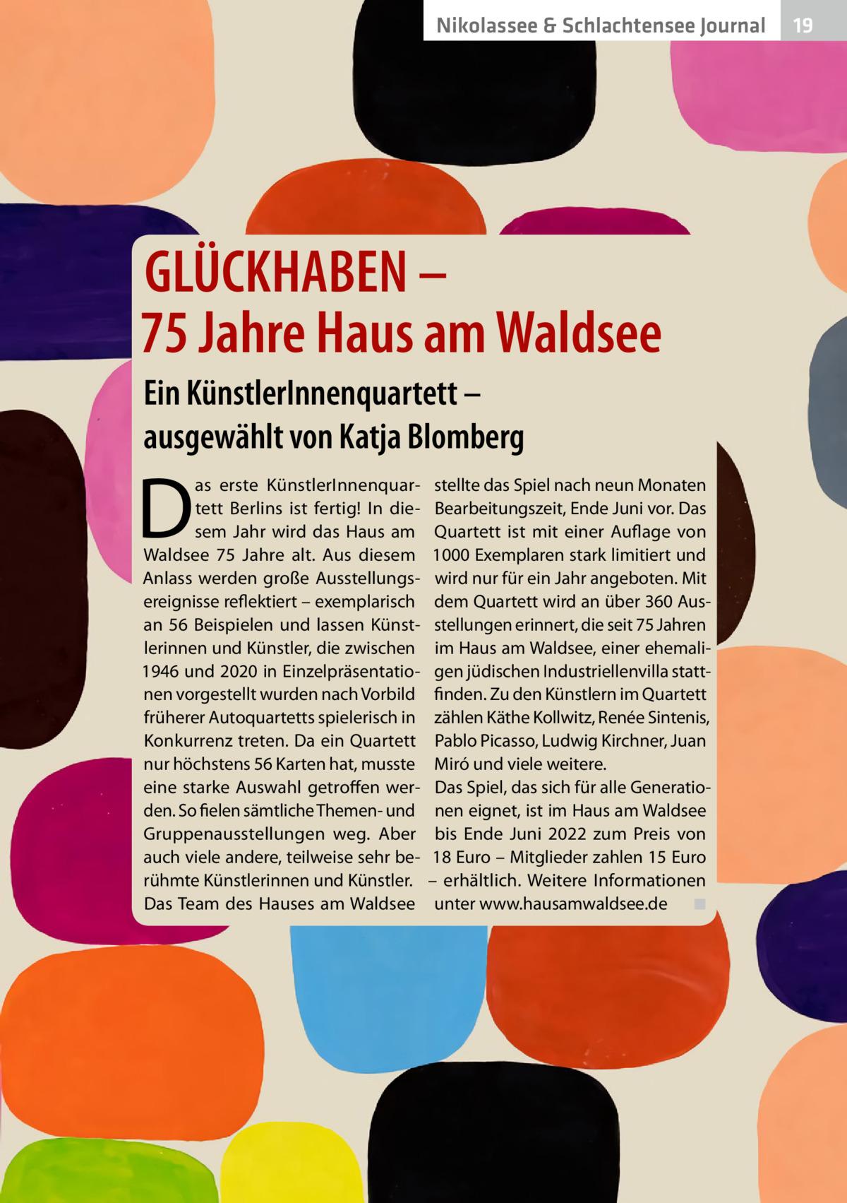 Nikolassee & Schlachtensee Gesundheit Journal  GLÜCKHABEN – 75Jahre Haus am Waldsee Ein KünstlerInnenquartett – ausgewählt von Katja Blomberg  D  as erste KünstlerInnenquartett Berlins ist fertig! In diesem Jahr wird das Haus am Waldsee 75 Jahre alt. Aus diesem Anlass werden große Ausstellungsereignisse reflektiert – exemplarisch an 56 Beispielen und lassen Künstlerinnen und Künstler, die zwischen 1946 und 2020 in Einzelpräsentationen vorgestellt wurden nach Vorbild früherer Autoquartetts spielerisch in Konkurrenz treten. Da ein Quartett nur höchstens 56 Karten hat, musste eine starke Auswahl getroffen werden. So fielen sämtliche Themen- und Gruppenausstellungen weg. Aber auch viele andere, teilweise sehr berühmte Künstlerinnen und Künstler. Das Team des Hauses am Waldsee  stellte das Spiel nach neun Monaten Bearbeitungszeit, Ende Juni vor. Das Quartett ist mit einer Auflage von 1000Exemplaren stark limitiert und wird nur für ein Jahr angeboten. Mit dem Quartett wird an über 360Ausstellungen erinnert, die seit 75Jahren im Haus am Waldsee, einer ehemaligen jüdischen Industriellenvilla stattfinden. Zu den Künstlern im Quartett zählen Käthe Kollwitz, Renée Sintenis, Pablo Picasso, Ludwig Kirchner, Juan Miró und viele weitere. Das Spiel, das sich für alle Generationen eignet, ist im Haus am Waldsee bis Ende Juni 2022 zum Preis von 18Euro – Mitglieder zahlen 15Euro – erhältlich. Weitere Informationen unter www.hausamwaldsee.de � ◾  19