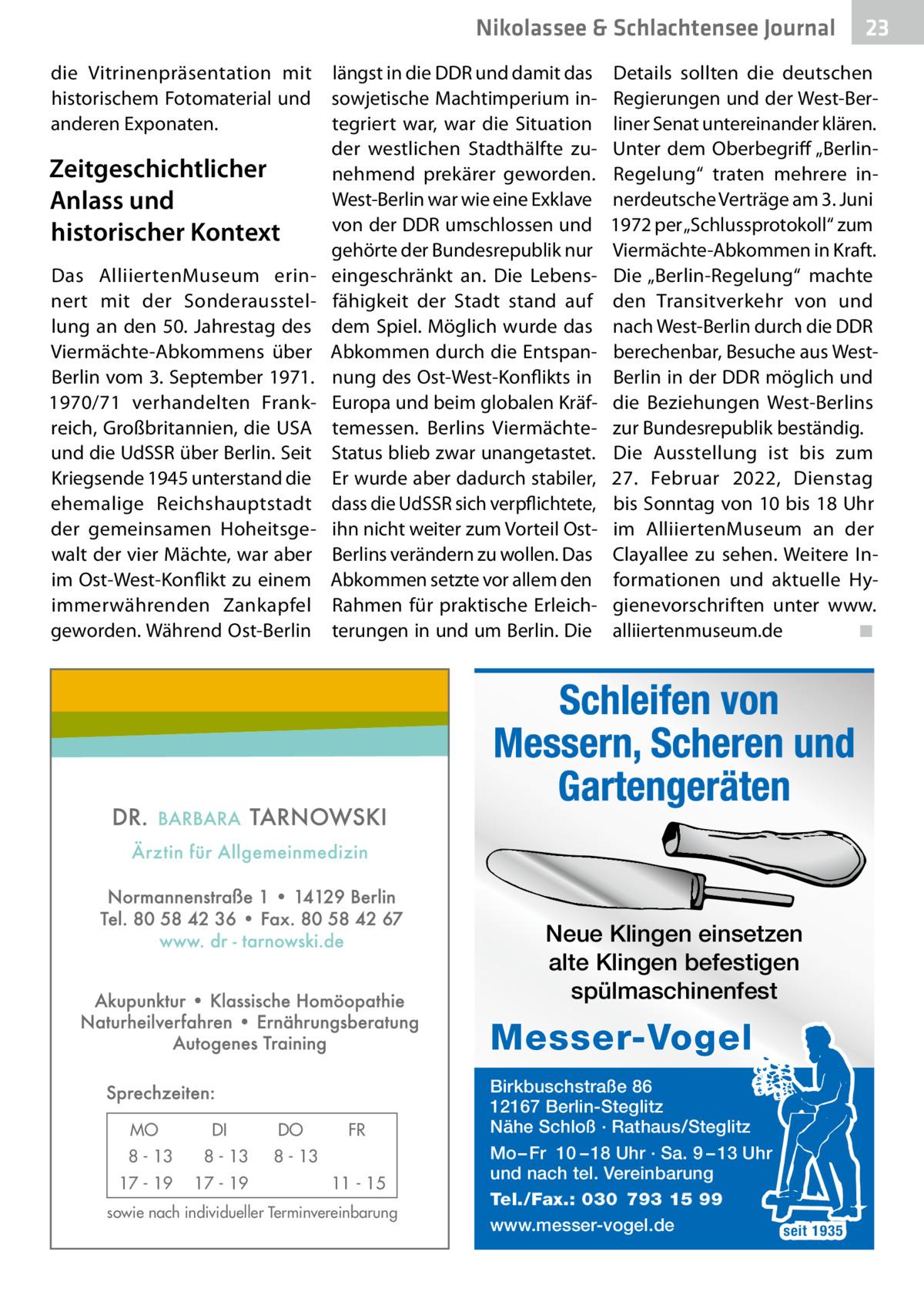 """Nikolassee & Schlachtensee Journal die Vitrinenpräsentation mit längst in die DDR und damit das historischem Fotomaterial und sowjetische Machtimperium inanderen Exponaten. tegriert war, war die Situation der westlichen Stadthälfte zuZeitgeschichtlicher nehmend prekärer geworden. West-Berlin war wie eine Exklave Anlass und von der DDR umschlossen und historischer Kontext gehörte der Bundesrepublik nur Das AlliiertenMuseum erin- eingeschränkt an. Die Lebensnert mit der Sonderausstel- fähigkeit der Stadt stand auf lung an den 50.Jahrestag des dem Spiel. Möglich wurde das Viermächte-Abkommens über Abkommen durch die EntspanBerlin vom 3.September 1971. nung des Ost-West-Konflikts in 1970/71 verhandelten Frank- Europa und beim globalen Kräfreich, Großbritannien, die USA temessen. Berlins Viermächteund die UdSSR über Berlin. Seit Status blieb zwar unangetastet. Kriegsende 1945 unterstand die Er wurde aber dadurch stabiler, ehemalige Reichshauptstadt dass die UdSSR sich verpflichtete, der gemeinsamen Hoheitsge- ihn nicht weiter zum Vorteil Ostwalt der vier Mächte, war aber Berlins verändern zu wollen. Das im Ost-West-Konflikt zu einem Abkommen setzte vor allem den immerwährenden Zankapfel Rahmen für praktische Erleichgeworden. Während Ost-Berlin terungen in und um Berlin. Die  Details sollten die deutschen Regierungen und der West-Berliner Senat untereinander klären. Unter dem Oberbegriff """"BerlinRegelung"""" traten mehrere innerdeutsche Verträge am 3.Juni 1972 per """"Schlussprotokoll"""" zum Viermächte-Abkommen in Kraft. Die """"Berlin-Regelung"""" machte den Transitverkehr von und nach West-Berlin durch die DDR berechenbar, Besuche aus WestBerlin in der DDR möglich und die Beziehungen West-Berlins zur Bundesrepublik beständig. Die Ausstellung ist bis zum 27. Februar 2022, Dienstag bis Sonntag von 10 bis 18Uhr im AlliiertenMuseum an der Clayallee zu sehen. Weitere Informationen und aktuelle Hygienevorschriften unter www. alliiertenmuseum.de ◾  Schleifen von Messern, Scheren und Gartenge"""