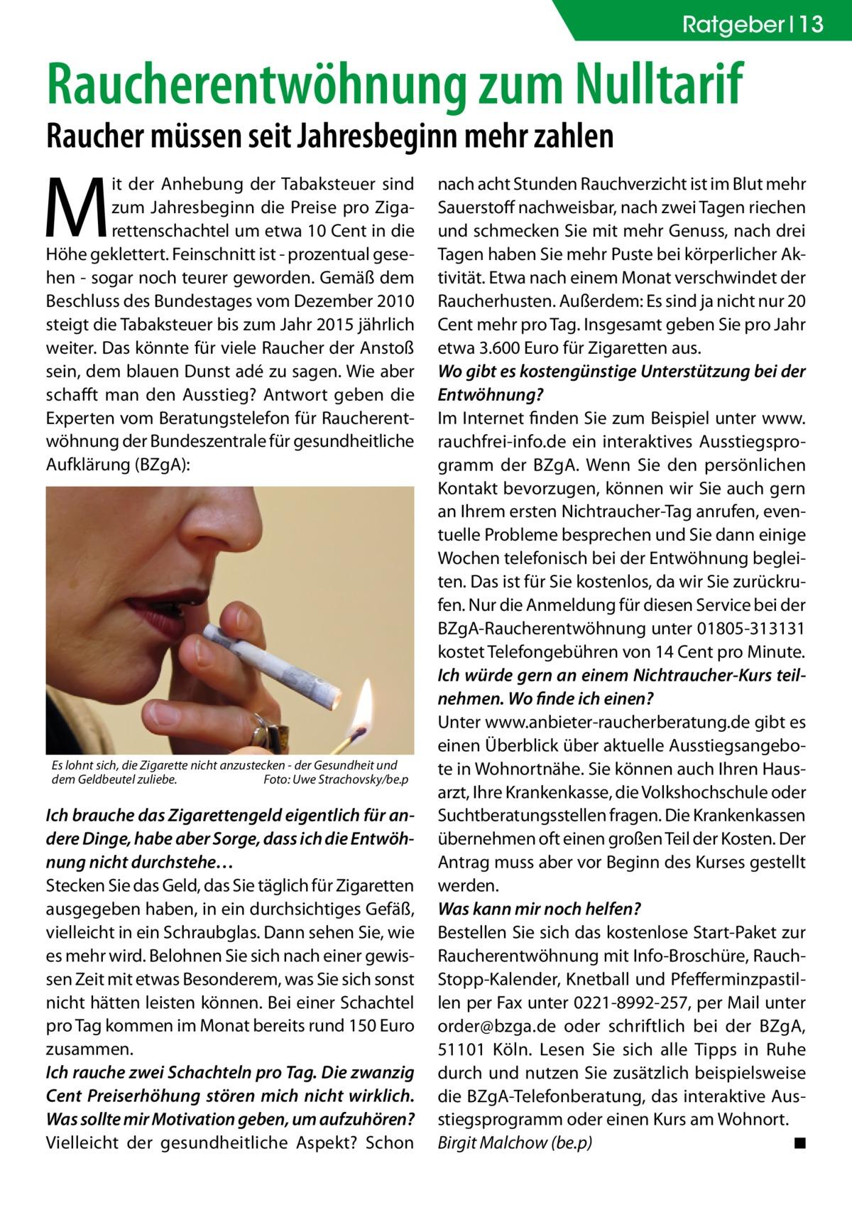 Ratgeber 13  Raucherentwöhnung zum Nulltarif Raucher müssen seit Jahresbeginn mehr zahlen  M  it der Anhebung der Tabaksteuer sind zum Jahresbeginn die Preise pro Zigarettenschachtel um etwa 10 Cent in die Höhe geklettert. Feinschnitt ist - prozentual gesehen - sogar noch teurer geworden. Gemäß dem Beschluss des Bundestages vom Dezember 2010 steigt die Tabaksteuer bis zum Jahr 2015 jährlich weiter. Das könnte für viele Raucher der Anstoß sein, dem blauen Dunst adé zu sagen. Wie aber schafft man den Ausstieg? Antwort geben die Experten vom Beratungstelefon für Raucherentwöhnung der Bundeszentrale für gesundheitliche Aufklärung (BZgA):  Es lohnt sich, die Zigarette nicht anzustecken - der Gesundheit und dem Geldbeutel zuliebe.� Foto: Uwe Strachovsky/be.p  Ich brauche das Zigarettengeld eigentlich für andere Dinge, habe aber Sorge, dass ich die Entwöhnung nicht durchstehe… Stecken Sie das Geld, das Sie täglich für Zigaretten ausgegeben haben, in ein durchsichtiges Gefäß, vielleicht in ein Schraubglas. Dann sehen Sie, wie es mehr wird. Belohnen Sie sich nach einer gewissen Zeit mit etwas Besonderem, was Sie sich sonst nicht hätten leisten können. Bei einer Schachtel pro Tag kommen im Monat bereits rund 150 Euro zusammen. Ich rauche zwei Schachteln pro Tag. Die zwanzig Cent Preiserhöhung stören mich nicht wirklich. Was sollte mir Motivation geben, um aufzuhören? Vielleicht der gesundheitliche Aspekt? Schon  nach acht Stunden Rauchverzicht ist im Blut mehr Sauerstoff nachweisbar, nach zwei Tagen riechen und schmecken Sie mit mehr Genuss, nach drei Tagen haben Sie mehr Puste bei körperlicher Aktivität. Etwa nach einem Monat verschwindet der Raucherhusten. Außerdem: Es sind ja nicht nur 20 Cent mehr pro Tag. Insgesamt geben Sie pro Jahr etwa 3.600 Euro für Zigaretten aus. Wo gibt es kostengünstige Unterstützung bei der Entwöhnung? Im Internet finden Sie zum Beispiel unter www. rauchfrei-info.de ein interaktives Ausstiegsprogramm der BZgA. Wenn Sie den persönlichen Kontakt b