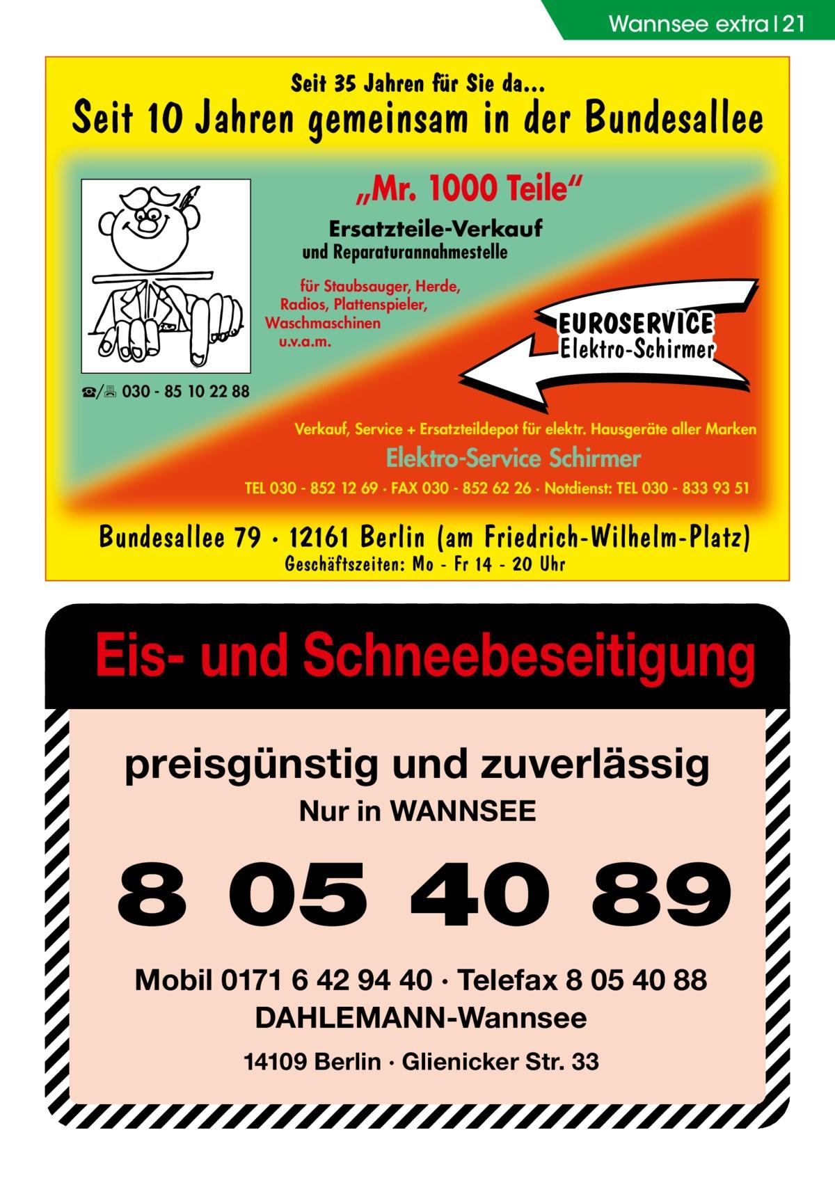 """Wannsee extra 21  Seit 35 Jahren für Sie da...  Seit 10 Jahren gemeinsam in der Bundesallee """"Mr. 1000 Teile"""" Ersatzteile-Verkauf  und Reparaturannahmestelle für Staubsauger, Herde, Radios, Plattenspieler, Waschmaschinen u.v.a.m.  EUROSERVICE Elektro-Schirmer  ☎/ 030 - 85 10 22 88 Verkauf, Service + Ersatzteildepot für elektr. Hausgeräte aller Marken  Elektro-Service Schirmer TEL 030 - 852 12 69 · FAX 030 - 852 62 26 · Notdienst: TEL 030 - 833 93 51  Bundesallee 79 · 12161 Berlin (am Friedrich-Wilhelm-Platz) Geschäftszeiten: Mo - Fr 14 - 20 Uhr  Eis- und Schneebeseitigung preisgünstig und zuverlässig Nur in WANNSEE  8 05 40 89 Mobil 0171 6 42 94 40 · Telefax 8 05 40 88 DAHLEMANN-Wannsee 14109 Berlin · Glienicker Str. 33"""