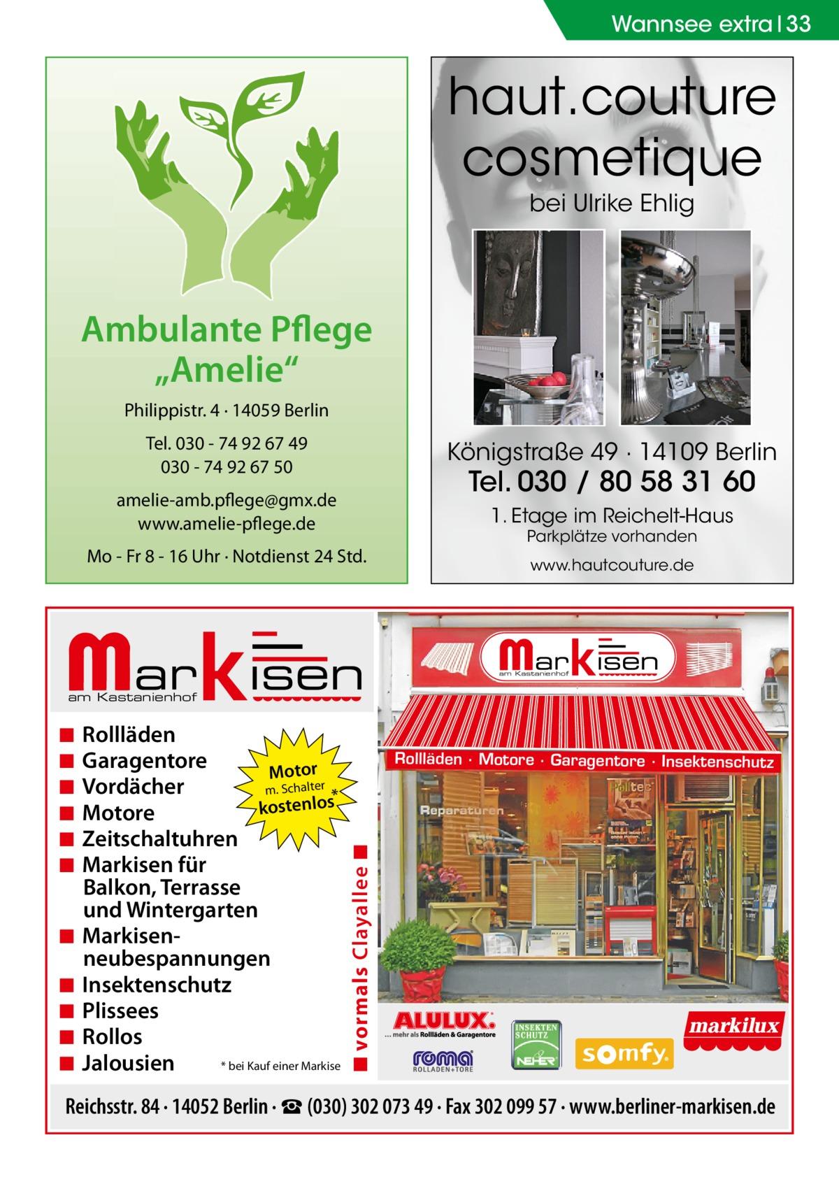 """Wannsee extra 33  haut.couture cosmetique bei Ulrike Ehlig  Ambulante Pflege """"Amelie"""" Philippistr. 4 · 14059 Berlin Tel. 030 - 74 92 67 49 030 - 74 92 67 50  Königstraße 49 · 14109 Berlin  amelie-amb.pflege@gmx.de www.amelie-pflege.de  1. Etage im Reichelt-Haus  Tel. 030 / 80 58 31 60 Parkplätze vorhanden  Mo - Fr 8 - 16 Uhr · Notdienst 24 Std.  www.hautcouture.de  am Kastanienhof  am Kastanienhof  ◾ ◾ ◾ ◾ ◾  Rollläden Garagentore Motor Vordächer m. Schalter * kostenlos Motore Zeitschaltuhren Markisen für Balkon, Terrasse und Wintergarten Markisenneubespannungen Insektenschutz Plissees Rollos * bei Kauf einer Markise Jalousien  Rollläden · Motore · Garagentore · Insektenschutz  ◾ vormals Clayallee ◾  ◾ ◾ ◾ ◾ ◾ ◾  Reichsstr. 84 · 14052 Berlin · ☎ (030) 302 073 49 · Fax 302 099 57 · www.berliner-markisen.de"""
