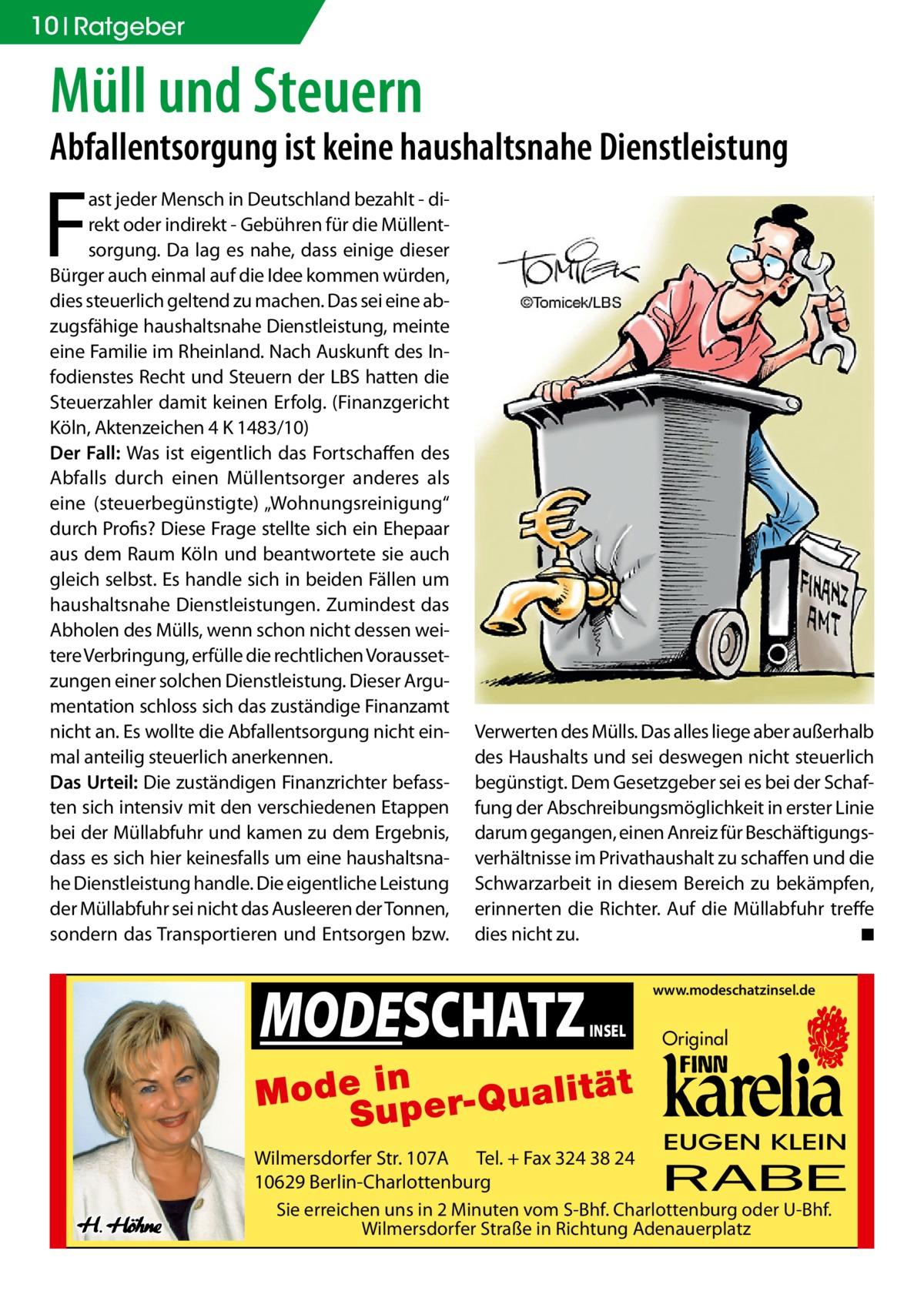 """10 Ratgeber  Müll und Steuern  Abfallentsorgung ist keine haushaltsnahe Dienstleistung  F  ast jeder Mensch in Deutschland bezahlt - direkt oder indirekt - Gebühren für die Müllentsorgung. Da lag es nahe, dass einige dieser Bürger auch einmal auf die Idee kommen würden, dies steuerlich geltend zu machen. Das sei eine abzugsfähige haushaltsnahe Dienstleistung, meinte eine Familie im Rheinland. Nach Auskunft des Infodienstes Recht und Steuern der LBS hatten die Steuerzahler damit keinen Erfolg. (Finanzgericht Köln, Aktenzeichen 4 K 1483/10) Der Fall: Was ist eigentlich das Fortschaffen des Abfalls durch einen Müllentsorger anderes als eine (steuerbegünstigte) """"Wohnungsreinigung"""" durch Profis? Diese Frage stellte sich ein Ehepaar aus dem Raum Köln und beantwortete sie auch gleich selbst. Es handle sich in beiden Fällen um haushaltsnahe Dienstleistungen. Zumindest das Abholen des Mülls, wenn schon nicht dessen weitere Verbringung, erfülle die rechtlichen Voraussetzungen einer solchen Dienstleistung. Dieser Argumentation schloss sich das zuständige Finanzamt nicht an. Es wollte die Abfallentsorgung nicht einmal anteilig steuerlich anerkennen. Das Urteil: Die zuständigen Finanzrichter befassten sich intensiv mit den verschiedenen Etappen bei der Müllabfuhr und kamen zu dem Ergebnis, dass es sich hier keinesfalls um eine haushaltsnahe Dienstleistung handle. Die eigentliche Leistung der Müllabfuhr sei nicht das Ausleeren der Tonnen, sondern das Transportieren und Entsorgen bzw.  Verwerten des Mülls. Das alles liege aber außerhalb des Haushalts und sei deswegen nicht steuerlich begünstigt. Dem Gesetzgeber sei es bei der Schaffung der Abschreibungsmöglichkeit in erster Linie darum gegangen, einen Anreiz für Beschäftigungsverhältnisse im Privathaushalt zu schaffen und die Schwarzarbeit in diesem Bereich zu bekämpfen, erinnerten die Richter. Auf die Müllabfuhr treffe dies nicht zu. � ◾  MODESCHATZ  www.modeschatzinsel.de  INSEL  Original  EUGEN KLEIN  Wilmersdorfer Str. 107A Te"""