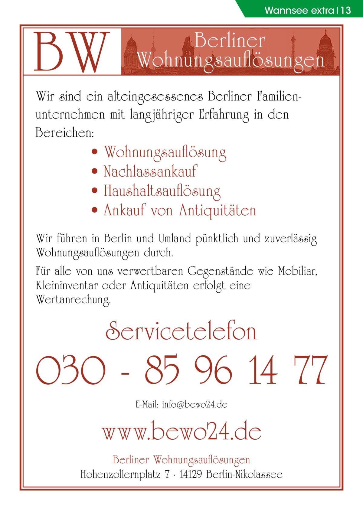 Wannsee extra 13  BW  Berliner Wohnungsauflösungen  Wir sind ein alteingesessenes Berliner Familienunternehmen mit langjähriger Erfahrung in den Bereichen:  • • • •  Wohnungsauflösung Nachlassankauf Haushaltsauflösung Ankauf von Antiquitäten  Wir führen in Berlin und Umland pünktlich und zuverlässig Wohnungsauflösungen durch. Für alle von uns verwertbaren Gegenstände wie Mobiliar, Kleininventar oder Antiquitäten erfolgt eine Wertanrechung.  Servicetelefon  030 - 85 96 14 77 E-Mail: info@bewo24.de  www.bewo24.de Berliner Wohnungsauflösungen Hohenzollernplatz 7 · 14129 Berlin-Nikolassee