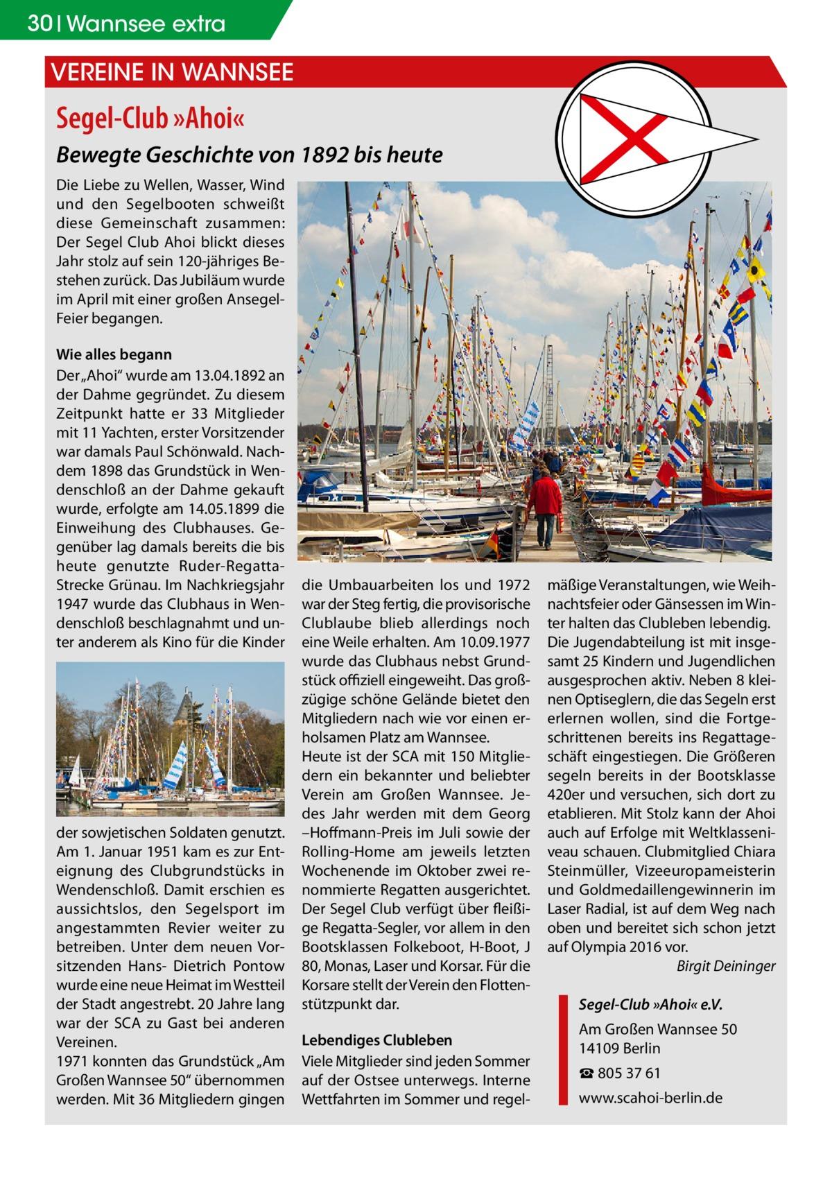"""30 Wannsee extra  Vereine in Wannsee  Segel-Club »Ahoi« Bewegte Geschichte von 1892 bis heute Die Liebe zu Wellen, Wasser, Wind und den Segelbooten schweißt diese Gemeinschaft zusammen: Der Segel Club Ahoi blickt dieses Jahr stolz auf sein 120-jähriges Bestehen zurück. Das Jubiläum wurde im April mit einer großen AnsegelFeier begangen. Wie alles begann Der """"Ahoi"""" wurde am 13.04.1892 an der Dahme gegründet. Zu diesem Zeitpunkt hatte er 33 Mitglieder mit 11 Yachten, erster Vorsitzender war damals Paul Schönwald. Nachdem 1898 das Grundstück in Wendenschloß an der Dahme gekauft wurde, erfolgte am 14.05.1899 die Einweihung des Clubhauses. Gegenüber lag damals bereits die bis heute genutzte Ruder-RegattaStrecke Grünau. Im Nachkriegsjahr 1947 wurde das Clubhaus in Wendenschloß beschlagnahmt und unter anderem als Kino für die Kinder  der sowjetischen Soldaten genutzt. Am 1. Januar 1951 kam es zur Enteignung des Clubgrundstücks in Wendenschloß. Damit erschien es aussichtslos, den Segelsport im angestammten Revier weiter zu betreiben. Unter dem neuen Vorsitzenden Hans- Dietrich Pontow wurde eine neue Heimat im Westteil der Stadt angestrebt. 20 Jahre lang war der SCA zu Gast bei anderen Vereinen. 1971 konnten das Grundstück """"Am Großen Wannsee 50"""" übernommen werden. Mit 36 Mitgliedern gingen  die Umbauarbeiten los und 1972 war der Steg fertig, die provisorische Clublaube blieb allerdings noch eine Weile erhalten. Am 10.09.1977 wurde das Clubhaus nebst Grundstück offiziell eingeweiht. Das großzügige schöne Gelände bietet den Mitgliedern nach wie vor einen erholsamen Platz am Wannsee. Heute ist der SCA mit 150 Mitgliedern ein bekannter und beliebter Verein am Großen Wannsee. Jedes Jahr werden mit dem Georg –Hoffmann-Preis im Juli sowie der Rolling-Home am jeweils letzten Wochenende im Oktober zwei renommierte Regatten ausgerichtet. Der Segel Club verfügt über fleißige Regatta-Segler, vor allem in den Bootsklassen Folkeboot, H-Boot, J 80, Monas, Laser und Korsar. Für die Korsare s"""