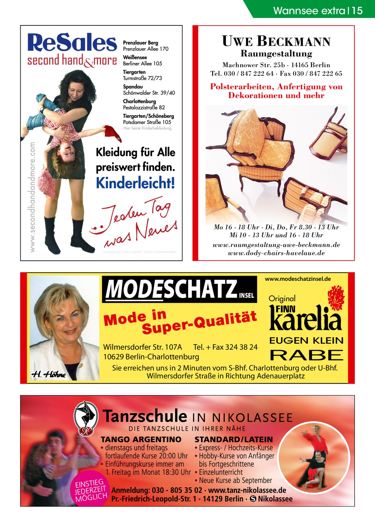Wannsee Ratgeber extra 15  UWE BECKMANN Raumgestaltung  Machnower Str. 25b · 14165 Berlin Tel. 030 / 847 222 64 · Fax 030 / 847 222 65  Polsterarbeiten, Anfertigung von Dekorationen und mehr  Mo 16 - 18 Uhr · Di, Do, Fr 8.30 - 13 Uhr Mi 10 - 13 Uhr und 16 - 18 Uhr www.raumgestaltung-uwe-beckmann.de www.dody-chairs-havelaue.de  MODESCHATZ  www.modeschatzinsel.de  INSEL  Original  EUGEN KLEIN  Wilmersdorfer Str. 107A Tel. + Fax 324 38 24 10629 Berlin-Charlottenburg Sie erreichen uns in 2 Minuten vom S-Bhf. Charlottenburg oder U-Bhf. Wilmersdorfer Straße in Richtung Adenauerplatz