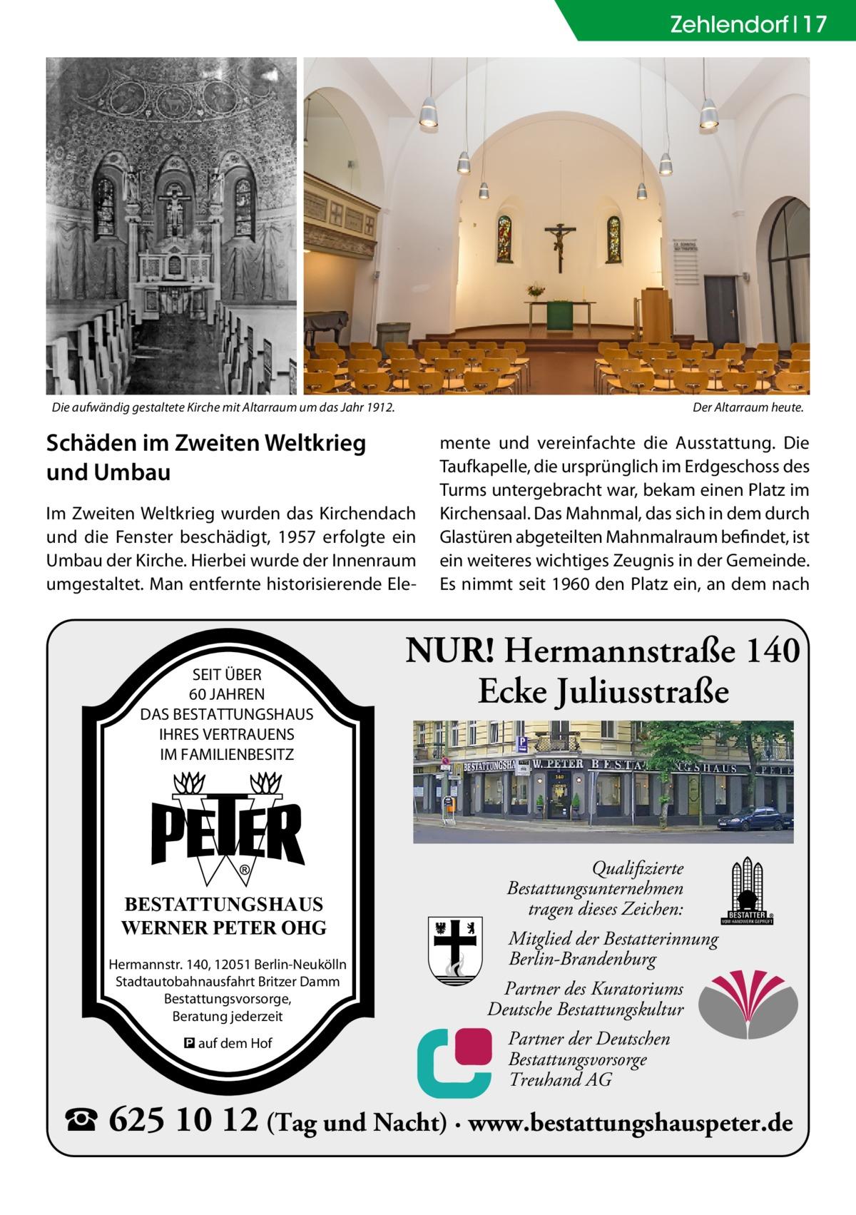 Zehlendorf 17  Die aufwändig gestaltete Kirche mit Altarraum um das Jahr 1912.  Der Altarraum heute.  Schäden im Zweiten Weltkrieg und Umbau Im Zweiten Weltkrieg wurden das Kirchendach und die Fenster beschädigt, 1957 erfolgte ein Umbau der Kirche. Hierbei wurde der Innenraum umgestaltet. Man entfernte historisierende Ele SEIT ÜBER 60 JAHREN DAS BESTATTUNGSHAUS IHRES VERTRAUENS IM FAMILIENBESITZ  BESTATTUNGSHAUS WERNER PETER OHG Hermannstr. 140, 12051 Berlin-Neukölln Stadtautobahnausfahrt Britzer Damm Bestattungsvorsorge, Beratung jederzeit � auf dem Hof  mente und vereinfachte die Ausstattung. Die Taufkapelle, die ursprünglich im Erdgeschoss des Turms untergebracht war, bekam einen Platz im Kirchensaal. Das Mahnmal, das sich in dem durch Glastüren abgeteilten Mahnmalraum befindet, ist ein weiteres wichtiges Zeugnis in der Gemeinde. Es nimmt seit 1960 den Platz ein, an dem nach  NUR! Hermannstraße 140 Ecke Juliusstraße  Qualifizierte Bestattungsunternehmen tragen dieses Zeichen: Mitglied der Bestatterinnung Berlin-Brandenburg Partner des Kuratoriums Deutsche Bestattungskultur Partner der Deutschen Bestattungsvorsorge Treuhand AG  � 625 10 12 (Tag und Nacht) · www.bestattungshauspeter.de