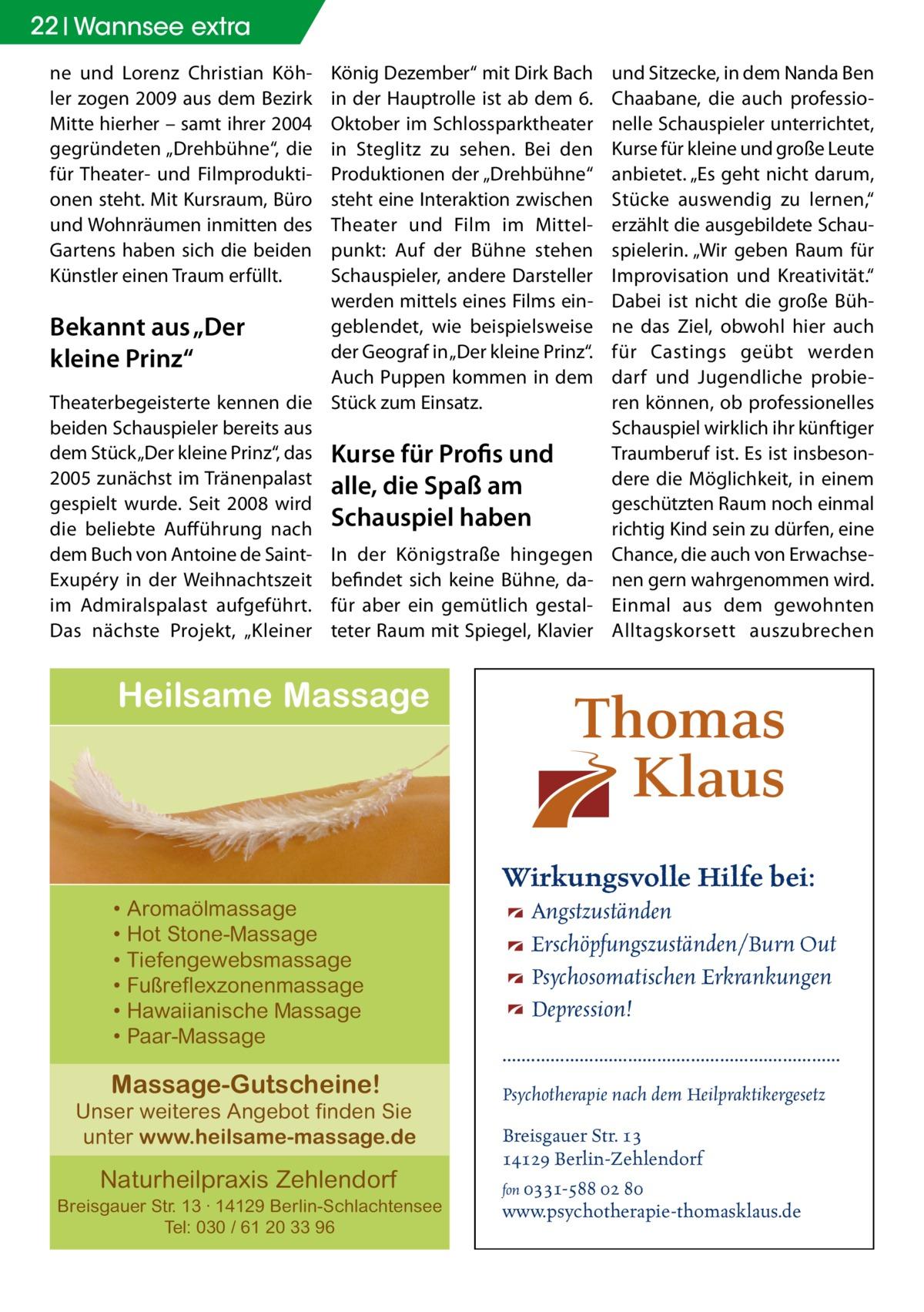 """22 Wannsee extra ne und Lorenz Christian Köhler zogen 2009 aus dem Bezirk Mitte hierher – samt ihrer 2004 gegründeten """"Drehbühne"""", die für Theater- und Filmproduktionen steht. Mit Kursraum, Büro und Wohnräumen inmitten des Gartens haben sich die beiden Künstler einen Traum erfüllt.  König Dezember"""" mit Dirk Bach in der Hauptrolle ist ab dem 6. Oktober im Schlossparktheater in Steglitz zu sehen. Bei den Produktionen der """"Drehbühne"""" steht eine Interaktion zwischen Theater und Film im Mittelpunkt: Auf der Bühne stehen Schauspieler, andere Darsteller werden mittels eines Films eingeblendet, wie beispielsweise Bekannt aus """"Der der Geograf in """"Der kleine Prinz"""". kleine Prinz"""" Auch Puppen kommen in dem Theaterbegeisterte kennen die Stück zum Einsatz. beiden Schauspieler bereits aus dem Stück """"Der kleine Prinz"""", das Kurse für Profis und 2005 zunächst im Tränenpalast alle, die Spaß am gespielt wurde. Seit 2008 wird die beliebte Aufführung nach Schauspiel haben dem Buch von Antoine de Saint- In der Königstraße hingegen Exupéry in der Weihnachtszeit befindet sich keine Bühne, daim Admiralspalast aufgeführt. für aber ein gemütlich gestalDas nächste Projekt, """"Kleiner teter Raum mit Spiegel, Klavier  und Sitzecke, in dem Nanda Ben Chaabane, die auch professionelle Schauspieler unterrichtet, Kurse für kleine und große Leute anbietet. """"Es geht nicht darum, Stücke auswendig zu lernen,"""" erzählt die ausgebildete Schauspielerin. """"Wir geben Raum für Improvisation und Kreativität."""" Dabei ist nicht die große Bühne das Ziel, obwohl hier auch für Castings geübt werden darf und Jugendliche probieren können, ob professionelles Schauspiel wirklich ihr künftiger Traumberuf ist. Es ist insbesondere die Möglichkeit, in einem geschützten Raum noch einmal richtig Kind sein zu dürfen, eine Chance, die auch von Erwachsenen gern wahrgenommen wird. Einmal aus dem gewohnten Alltagskorsett auszubrechen  Heilsame Massage  Wirkungsvolle Hilfe bei: • Aromaölmassage • Hot Stone-Massage • Tiefengewebsmassage """