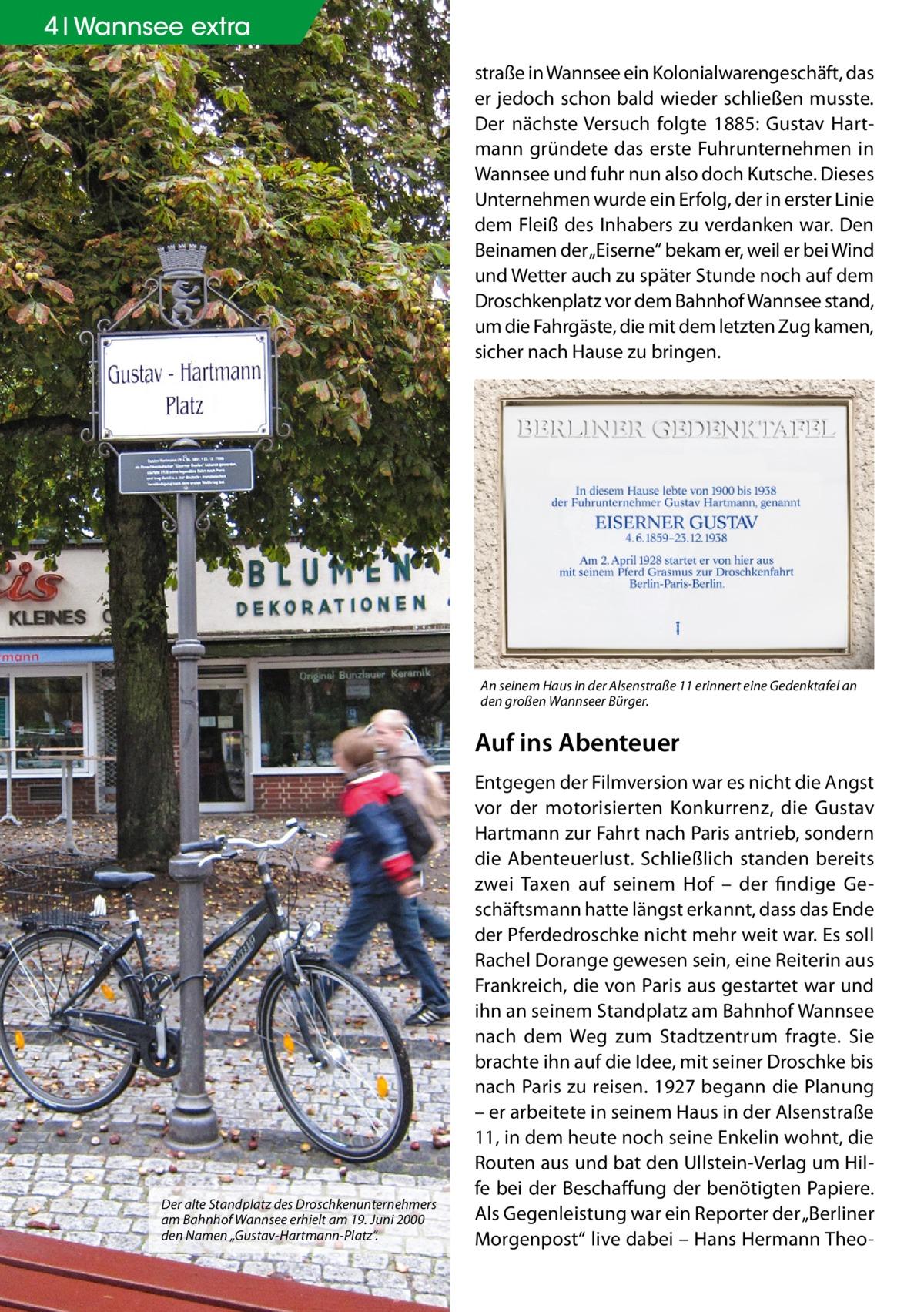 """4 Geschichte Wannsee extra straße in Wannsee ein Kolonialwarengeschäft, das er jedoch schon bald wieder schließen musste. Der nächste Versuch folgte 1885: Gustav Hartmann gründete das erste Fuhrunternehmen in Wannsee und fuhr nun also doch Kutsche. Dieses Unternehmen wurde ein Erfolg, der in erster Linie dem Fleiß des Inhabers zu verdanken war. Den Beinamen der """"Eiserne"""" bekam er, weil er bei Wind und Wetter auch zu später Stunde noch auf dem Droschkenplatz vor dem Bahnhof Wannsee stand, um die Fahrgäste, die mit dem letzten Zug kamen, sicher nach Hause zu bringen.  An seinem Haus in der Alsenstraße 11 erinnert eine Gedenktafel an den großen Wannseer Bürger.  Auf ins Abenteuer  Der alte Standplatz des Droschkenunternehmers am Bahnhof Wannsee erhielt am 19. Juni 2000 den Namen """"Gustav-Hartmann-Platz"""".  Entgegen der Filmversion war es nicht die Angst vor der motorisierten Konkurrenz, die Gustav Hartmann zur Fahrt nach Paris antrieb, sondern die Abenteuerlust. Schließlich standen bereits zwei Taxen auf seinem Hof – der findige Geschäftsmann hatte längst erkannt, dass das Ende der Pferdedroschke nicht mehr weit war. Es soll Rachel Dorange gewesen sein, eine Reiterin aus Frankreich, die von Paris aus gestartet war und ihn an seinem Standplatz am Bahnhof Wannsee nach dem Weg zum Stadtzentrum fragte. Sie brachte ihn auf die Idee, mit seiner Droschke bis nach Paris zu reisen. 1927 begann die Planung – er arbeitete in seinem Haus in der Alsenstraße 11, in dem heute noch seine Enkelin wohnt, die Routen aus und bat den Ullstein-Verlag um Hilfe bei der Beschaffung der benötigten Papiere. Als Gegenleistung war ein Reporter der """"Berliner Morgenpost"""" live dabei – Hans Hermann The"""