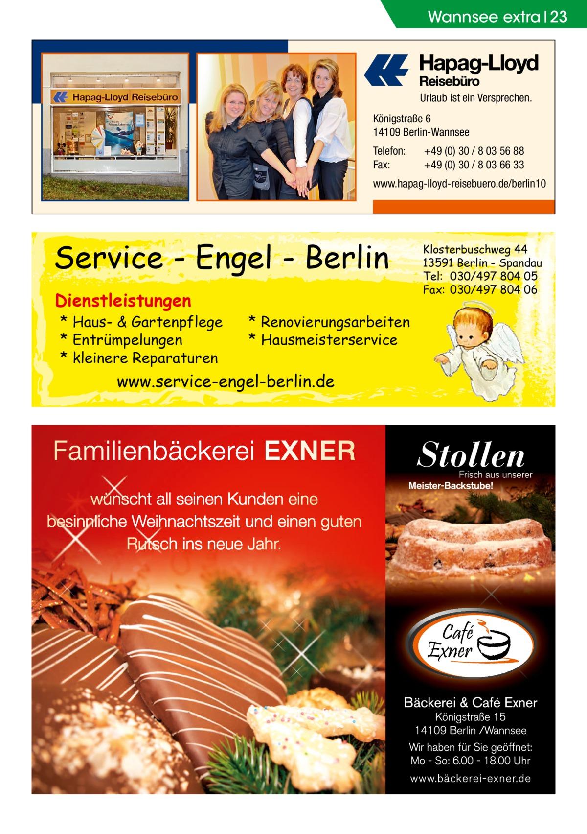 Wannsee extra 23  Urlaub ist ein Versprechen. Königstraße 6 14109 Berlin-Wannsee Telefon: Fax:  +49 (0) 30 / 8 03 56 88 +49 (0) 30 / 8 03 66 33  www.hapag-lloyd-reisebuero.de/berlin10  Service - Engel - Berlin Dienstleistungen  * Haus- & Gartenpflege * Entrümpelungen * kleinere Reparaturen  * Renovierungsarbeiten * Hausmeisterservice  www.service-engel-berlin.de  Klosterbuschweg 44 13591 Berlin - Spandau Tel: 030/497 804 05 Fax: 030/497 804 06