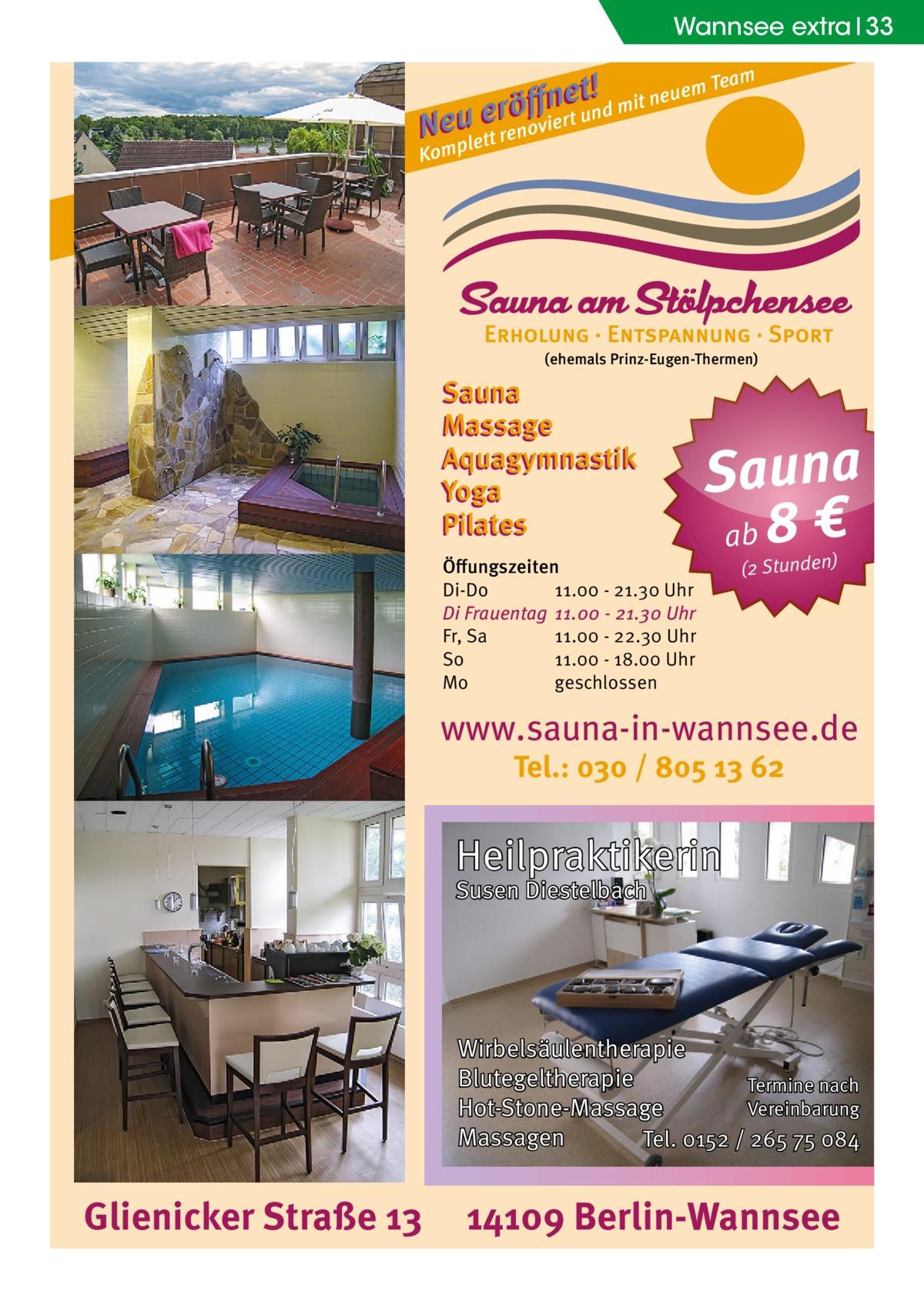 Wannsee extra 33 m t !d mit neuem Tea e n ff erö un N euplett renoviert Kom  (ehemals Prinz-Eugen-Thermen)  Sauna Massage Aquagymnastik Yoga Pilates Öffungszeiten Di-Do 11.00 - 21.30 Uhr Di Frauentag 11.00 - 21.30 Uhr Fr, Sa 11.00 - 22.30 Uhr So 11.00 - 18.00 Uhr Mo geschlossen  Sauna ab 8 € (2 Stunden)  www.sauna-in-wannsee.de Tel.: 030 / 805 13 62  Heilpraktikerin Susen Diestelbach  Wirbelsäulentherapie Blutegeltherapie Termine nach Vereinbarung Hot-Stone-Massage Massagen Tel. 0152 / 265 75 084  Glienicker Straße 13  14109 Berlin-Wannsee