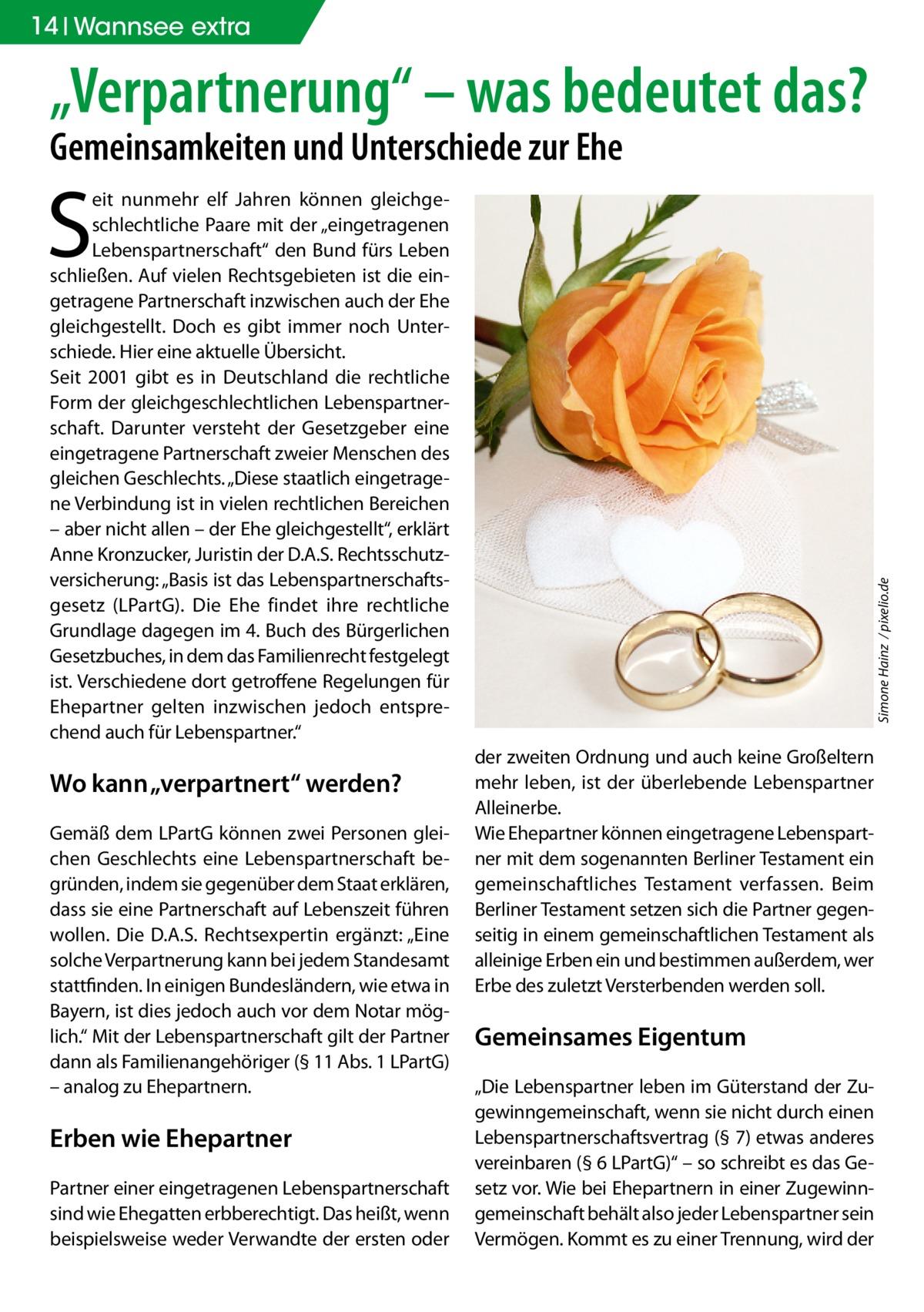 """14 Ratgeber Wannsee extra  """"Verpartnerung"""" – was bedeutet das? Gemeinsamkeiten und Unterschiede zur Ehe  S  Wo kann """"verpartnert"""" werden? Gemäß dem LPartG können zwei Personen gleichen Geschlechts eine Lebenspartnerschaft begründen, indem sie gegenüber dem Staat erklären, dass sie eine Partnerschaft auf Lebenszeit führen wollen. Die D.A.S. Rechtsexpertin ergänzt: """"Eine solche Verpartnerung kann bei jedem Standesamt stattfinden. In einigen Bundesländern, wie etwa in Bayern, ist dies jedoch auch vor dem Notar möglich."""" Mit der Lebenspartnerschaft gilt der Partner dann als Familienangehöriger (§ 11 Abs. 1 LPartG) – analog zu Ehepartnern.  Erben wie Ehepartner Partner einer eingetragenen Lebenspartnerschaft sind wie Ehegatten erbberechtigt. Das heißt, wenn beispielsweise weder Verwandte der ersten oder  Simone Hainz / pixelio.de  eit nunmehr elf Jahren können gleichgeschlechtliche Paare mit der """"eingetragenen Lebenspartnerschaft"""" den Bund fürs Leben schließen. Auf vielen Rechtsgebieten ist die eingetragene Partnerschaft inzwischen auch der Ehe gleichgestellt. Doch es gibt immer noch Unterschiede. Hier eine aktuelle Übersicht. Seit 2001 gibt es in Deutschland die rechtliche Form der gleichgeschlechtlichen Lebenspartnerschaft. Darunter versteht der Gesetzgeber eine eingetragene Partnerschaft zweier Menschen des gleichen Geschlechts. """"Diese staatlich eingetragene Verbindung ist in vielen rechtlichen Bereichen – aber nicht allen – der Ehe gleichgestellt"""", erklärt Anne Kronzucker, Juristin der D.A.S. Rechtsschutzversicherung: """"Basis ist das Lebenspartnerschaftsgesetz (LPartG). Die Ehe findet ihre rechtliche Grundlage dagegen im 4. Buch des Bürgerlichen Gesetzbuches, in dem das Familienrecht festgelegt ist. Verschiedene dort getroffene Regelungen für Ehepartner gelten inzwischen jedoch entsprechend auch für Lebenspartner."""" der zweiten Ordnung und auch keine Großeltern mehr leben, ist der überlebende Lebenspartner Alleinerbe. Wie Ehepartner können eingetragene Lebenspartner mi"""