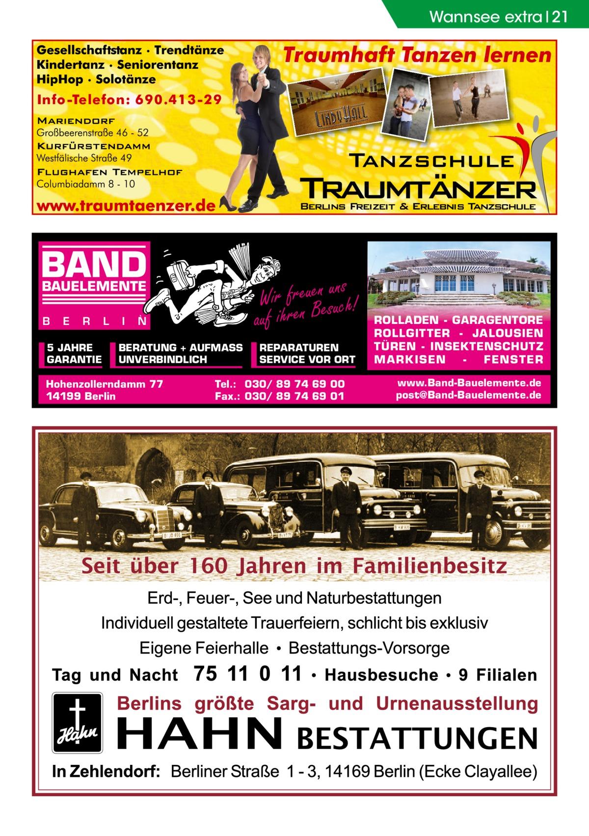Wannsee extra 21  BAND  ns Wir freuenesuuch! auf ihren B  BAUELEMENTE B  E  R  5 JAHRE GARANTIE  L  I  N  BERATUNG + AUFMASS UNVERBINDLICH  Hohenzollerndamm 77 14199 Berlin  REPARATUREN SERVICE VOR ORT  Tel.: 030/ 89 74 69 00 Fax.: 030/ 89 74 69 01  ROLLADEN - GARAGENTORE ROLLGITTER - JALOUSIEN TÜREN - INSEKTENSCHUTZ M A RK ISEN FENS T ER www.Band-Bauelemente.de post@Band-Bauelemente.de