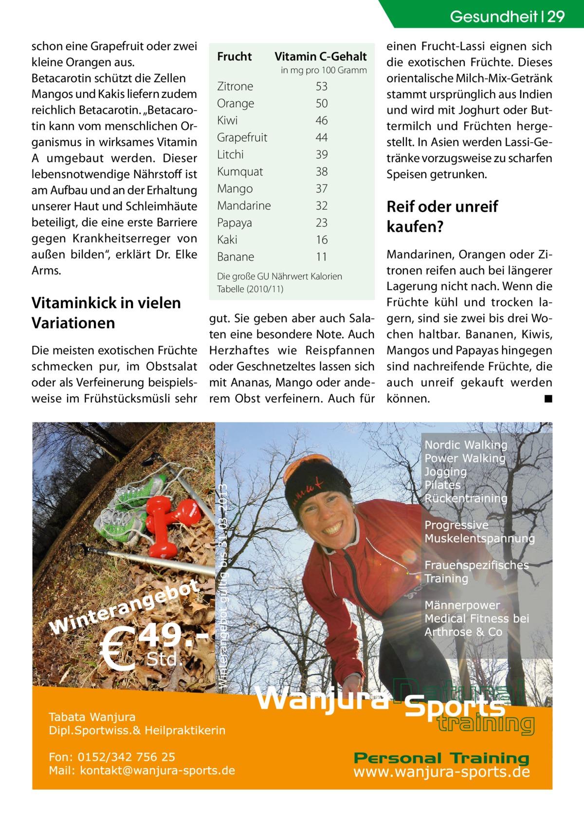 """Gesundheit 29 schon eine Grapefruit oder zwei kleine Orangen aus. Betacarotin schützt die Zellen Mangos und Kakis liefern zudem reichlich Betacarotin. """"Betacarotin kann vom menschlichen Organismus in wirksames Vitamin A umgebaut werden. Dieser lebensnotwendige Nährstoff ist am Aufbau und an der Erhaltung unserer Haut und Schleimhäute beteiligt, die eine erste Barriere gegen Krankheitserreger von außen bilden"""", erklärt Dr. Elke Arms.  Vitaminkick in vielen Variationen Die meisten exotischen Früchte schmecken pur, im Obstsalat oder als Verfeinerung beispielsweise im Frühstücksmüsli sehr  Frucht� �  Vitamin C-Gehalt in mg pro 100 Gramm  Zitrone53 Orange  50 Kiwi  46 Grapefruit  44 Litchi  39 Kumquat  38 Mango  37 Mandarine  32 Papaya  23 Kaki  16 Banane  11 Die große GU Nährwert Kalorien Tabelle (2010/11)  gut. Sie geben aber auch Salaten eine besondere Note. Auch Herzhaftes wie Reispfannen oder Geschnetzeltes lassen sich mit Ananas, Mango oder anderem Obst verfeinern. Auch für  einen Frucht-Lassi eignen sich die exotischen Früchte. Dieses orientalische Milch-Mix-Getränk stammt ursprünglich aus Indien und wird mit Joghurt oder Buttermilch und Früchten hergestellt. In Asien werden Lassi-Getränke vorzugsweise zu scharfen Speisen getrunken.  Reif oder unreif kaufen? Mandarinen, Orangen oder Zitronen reifen auch bei längerer Lagerung nicht nach. Wenn die Früchte kühl und trocken lagern, sind sie zwei bis drei Wochen haltbar. Bananen, Kiwis, Mangos und Papayas hingegen sind nachreifende Früchte, die auch unreif gekauft werden können. � ◾"""