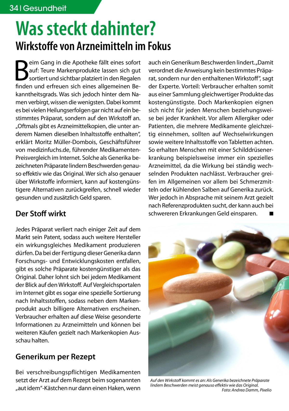 """34 Gesundheit  Was steckt dahinter?  Wirkstoffe von Arzneimitteln im Fokus  B  eim Gang in die Apotheke fällt eines sofort auf: Teure Markenprodukte lassen sich gut sortiert und sichtbar platziert in den Regalen finden und erfreuen sich eines allgemeinen Bekanntheitsgrads. Was sich jedoch hinter dem Namen verbirgt, wissen die wenigsten. Dabei kommt es bei vielen Heilungserfolgen gar nicht auf ein bestimmtes Präparat, sondern auf den Wirkstoff an. """"Oftmals gibt es Arzneimittelkopien, die unter anderem Namen dieselben Inhaltsstoffe enthalten"""", erklärt Moritz Müller-Dombois, Geschäftsführer von medizinfuchs.de, führender MedikamentenPreisvergleich im Internet. Solche als Generika bezeichneten Präparate lindern Beschwerden genauso effektiv wie das Original. Wer sich also genauer über Wirkstoffe informiert, kann auf kostengünstigere Alternativen zurückgreifen, schnell wieder gesunden und zusätzlich Geld sparen.  Der Stoff wirkt  auch ein Generikum Beschwerden lindert. """"Damit verordnet die Anweisung kein bestimmtes Präparat, sondern nur den enthaltenen Wirkstoff"""", sagt der Experte. Vorteil: Verbraucher erhalten somit aus einer Sammlung gleichwertiger Produkte das kostengünstigste. Doch Markenkopien eignen sich nicht für jeden Menschen beziehungsweise bei jeder Krankheit. Vor allem Allergiker oder Patienten, die mehrere Medikamente gleichzeitig einnehmen, sollten auf Wechselwirkungen sowie weitere Inhaltsstoffe von Tabletten achten. So erhalten Menschen mit einer Schilddrüsenerkrankung beispielsweise immer ein spezielles Arzneimittel, da die Wirkung bei ständig wechselnden Produkten nachlässt. Verbraucher greifen im Allgemeinen vor allem bei Schmerzmitteln oder kühlenden Salben auf Generika zurück. Wer jedoch in Absprache mit seinem Arzt gezielt nach Referenzprodukten sucht, der kann auch bei schwereren Erkrankungen Geld einsparen. � ◾  Jedes Präparat verliert nach einiger Zeit auf dem Markt sein Patent, sodass auch weitere Hersteller ein wirkungsgleiches Medikament produz"""