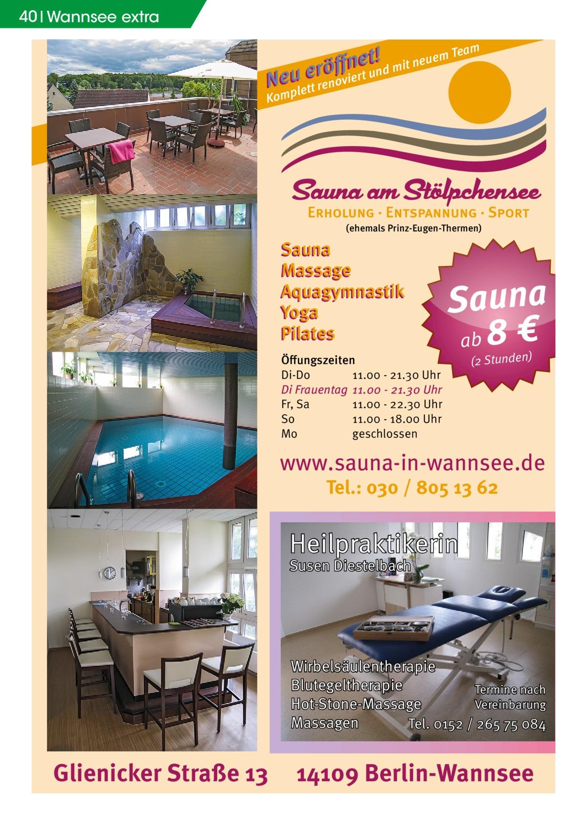 40 Wannsee extra m t !d mit neuem Tea e n ff erö un N euplett renoviert Kom  (ehemals Prinz-Eugen-Thermen)  Sauna Massage Aquagymnastik Yoga Pilates Öffungszeiten Di-Do 11.00 - 21.30 Uhr Di Frauentag 11.00 - 21.30 Uhr Fr, Sa 11.00 - 22.30 Uhr So 11.00 - 18.00 Uhr Mo geschlossen  Sauna ab 8 € (2 Stunden)  www.sauna-in-wannsee.de Tel.: 030 / 805 13 62  Heilpraktikerin Susen Diestelbach  Wirbelsäulentherapie Blutegeltherapie Termine nach Vereinbarung Hot-Stone-Massage Massagen Tel. 0152 / 265 75 084  Glienicker Straße 13  14109 Berlin-Wannsee
