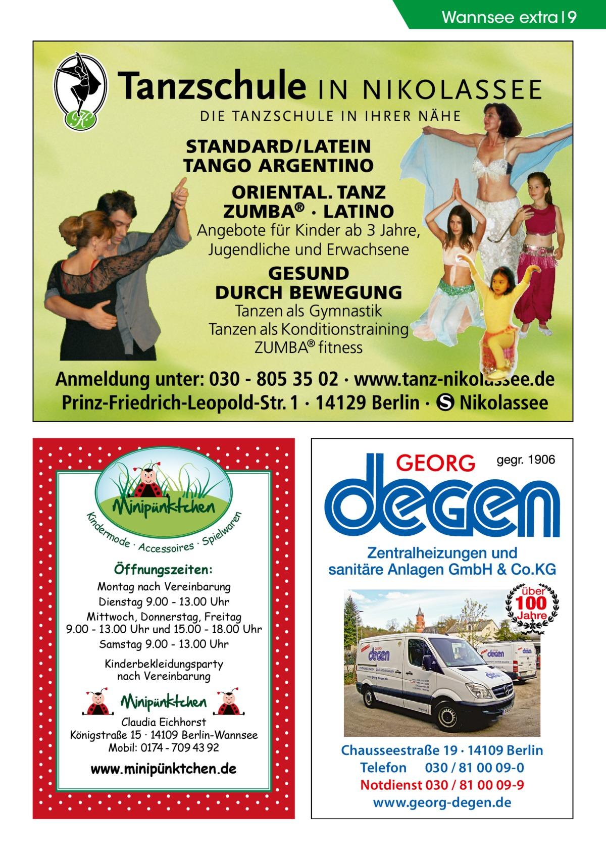 d Kin  ar en  Wannsee extra 9  er lw mo pie de · Accessoires · S  Öffnungszeiten: Montag nach Vereinbarung Dienstag 9.00 - 13.00 Uhr Mittwoch, Donnerstag, Freitag 9.00 - 13.00 Uhr und 15.00 - 18.00 Uhr Samstag 9.00 - 13.00 Uhr Kinderbekleidungsparty nach Vereinbarung  Claudia Eichhorst Königstraße 15 · 14109 Berlin-Wannsee Mobil: 0174 - 709 43 92  www.minipünktchen.de  Chausseestraße 19 · 14109 Berlin Telefon 030 / 81 00 09-0 Notdienst 030 / 81 00 09-9 www.georg-degen.de