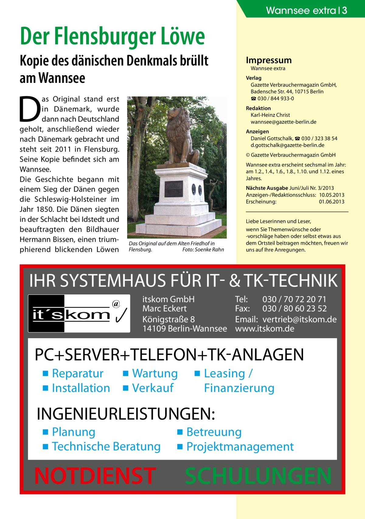 Wannsee extra 3  Der Flensburger Löwe  Kopie des dänischen Denkmals brüllt am Wannsee  D  as Original stand erst in Dänemark, wurde dann nach Deutschland geholt, anschließend wieder nach Dänemark gebracht und steht seit 2011 in Flensburg. Seine Kopie befindet sich am Wannsee. Die Geschichte begann mit einem Sieg der Dänen gegen die Schleswig-Holsteiner im Jahr 1850. Die Dänen siegten in der Schlacht bei Idstedt und beauftragten den Bildhauer Hermann Bissen, einen triumphierend blickenden Löwen  Impressum Wannsee extra  Verlag Gazette Verbrauchermagazin GmbH, BadenscheStr.44, 10715 Berlin ☎ 030 / 844 933-0 Redaktion Karl-Heinz Christ wannsee@gazette-berlin.de Anzeigen Daniel Gottschalk, ☎ 030 / 323 38 54 d.gottschalk@gazette-berlin.de © Gazette Verbrauchermagazin GmbH Wannsee extra erscheint sechsmal im Jahr: am 1.2., 1.4., 1.6., 1.8., 1.10. und 1.12. eines Jahres. Nächste Ausgabe Juni/Juli Nr. 3/2013 Anzeigen-/Redaktionsschluss:10.05.2013 Erscheinung:01.06.2013  Das Original auf dem Alten Friedhof in Flensburg.� Foto: Soenke Rahn  Liebe Leserinnen und Leser, wenn Sie Themenwünsche oder -vorschläge haben oder selbst etwas aus dem Ortsteil beitragen möchten, freuen wir uns auf Ihre Anregungen.  IHR SYSTEMHAUS FÜR IT- & TK-TECHNIK it´s kom  @  itskom GmbH Marc Eckert Königstraße 8 14109 Berlin-Wannsee  Tel: 030 / 70 72 20 71 Fax: 030 / 80 60 23 52 Email: vertrieb@itskom.de www.itskom.de  PC+SERVER+TELEFON+TK-ANLAGEN ▪ Reparatur ▪ Wartung ▪ Installation ▪ Verkauf  ▪ Leasing / Finanzierung  INGENIEURLEISTUNGEN: ▪ Planung ▪ Technische Beratung  NOTDIENST  ▪ Betreuung ▪ Projektmanagement  SCHULUNGEN