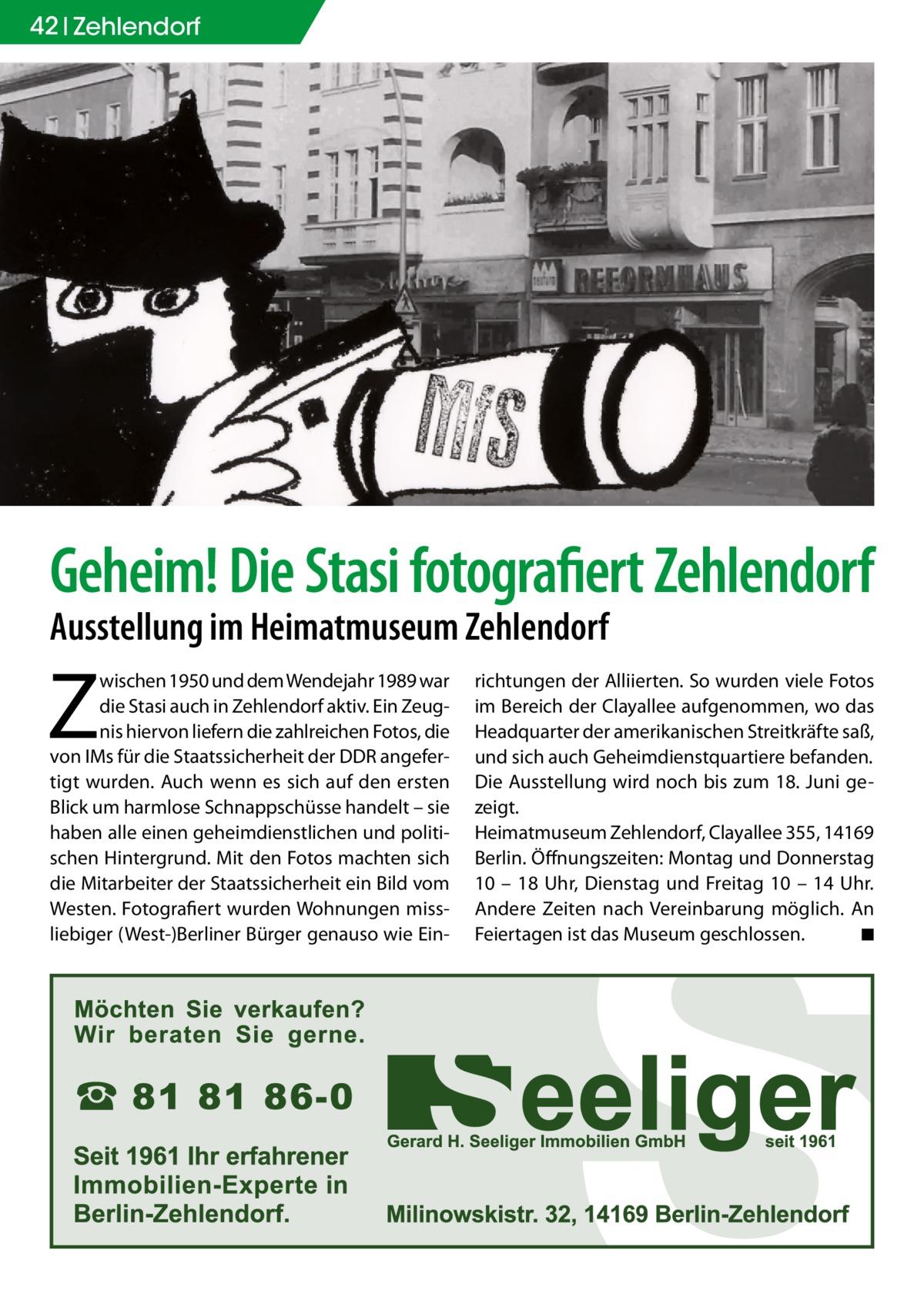 42 Zehlendorf  Geheim! Die Stasi fotografiert Zehlendorf Ausstellung im Heimatmuseum Zehlendorf  Z  wischen 1950 und dem Wendejahr 1989 war die Stasi auch in Zehlendorf aktiv. Ein Zeugnis hiervon liefern die zahlreichen Fotos, die von IMs für die Staatssicherheit der DDR angefertigt wurden. Auch wenn es sich auf den ersten Blick um harmlose Schnappschüsse handelt – sie haben alle einen geheimdienstlichen und politischen Hintergrund. Mit den Fotos machten sich die Mitarbeiter der Staatssicherheit ein Bild vom Westen. Fotografiert wurden Wohnungen missliebiger (West-)Berliner Bürger genauso wie Ein richtungen der Alliierten. So wurden viele Fotos im Bereich der Clayallee aufgenommen, wo das Headquarter der amerikanischen Streitkräfte saß, und sich auch Geheimdienstquartiere befanden. Die Ausstellung wird noch bis zum 18. Juni gezeigt. Heimatmuseum Zehlendorf, Clayallee355, 14169 Berlin. Öffnungszeiten: Montag und Donnerstag 10 – 18 Uhr, Dienstag und Freitag 10 – 14 Uhr. Andere Zeiten nach Vereinbarung möglich. An Feiertagen ist das Museum geschlossen. � ◾