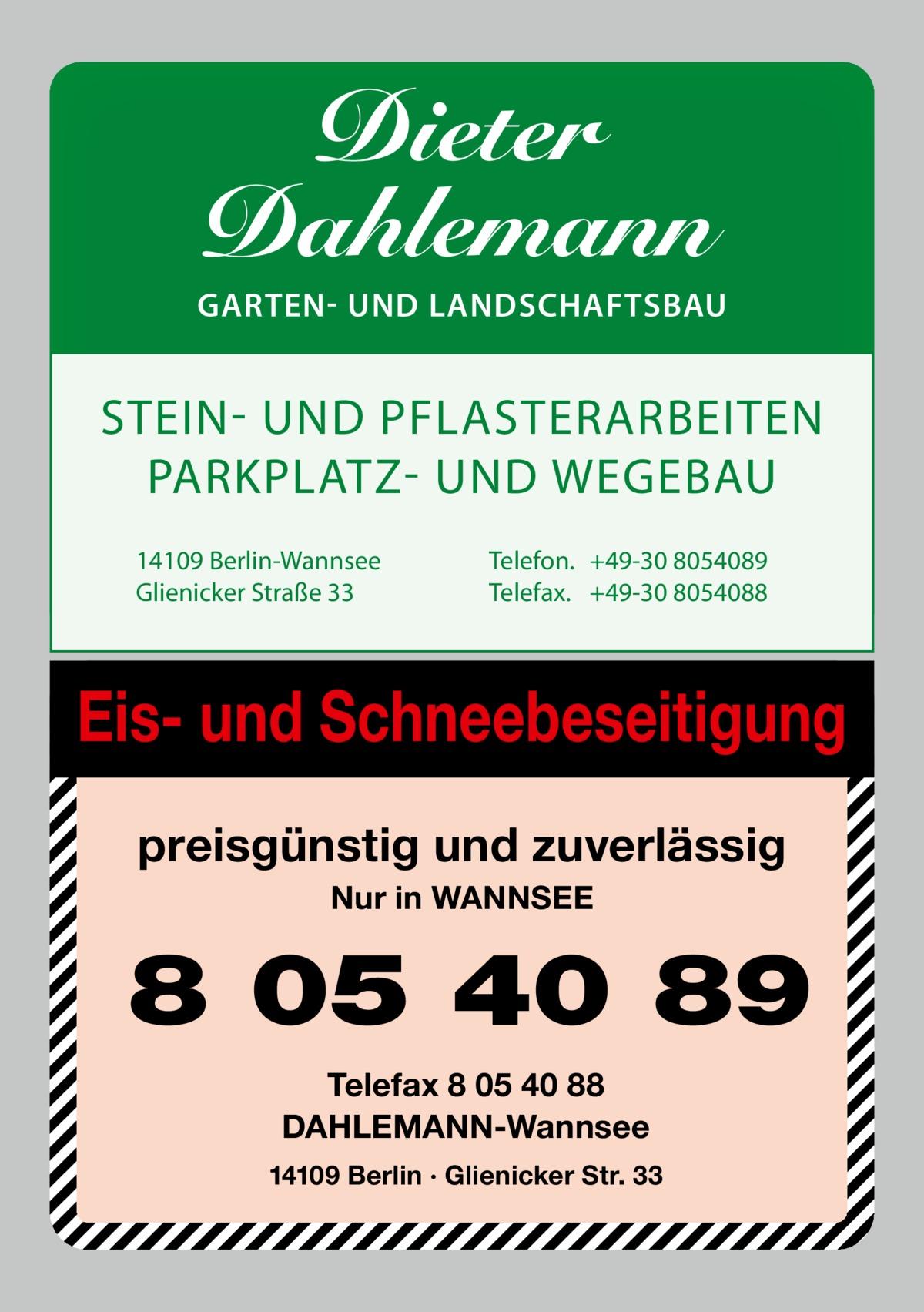 Dieter Dahlemann  GARTEN- UND LANDSCHAFTSBAU  STEIN UND PFLASTERARBEITEN PARKPLATZ UND WEGEBAU 14109 Berlin-Wannsee Glienicker Straße 33  Telefon. +49-30 8054089 Telefax. +49-30 8054088  Eis- und Schneebeseitigung preisgünstig und zuverlässig Nur in WANNSEE  8 05 40 89 Telefax 8 05 40 88 DAHLEMANN-Wannsee 14109 Berlin · Glienicker Str. 33