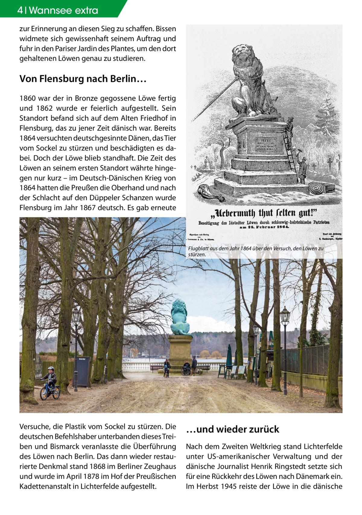 4 Geschichte Wannsee extra zur Erinnerung an diesen Sieg zu schaffen. Bissen widmete sich gewissenhaft seinem Auftrag und fuhr in den Pariser Jardin des Plantes, um den dort gehaltenen Löwen genau zu studieren.  Von Flensburg nach Berlin… 1860 war der in Bronze gegossene Löwe fertig und 1862 wurde er feierlich aufgestellt. Sein Standort befand sich auf dem Alten Friedhof in Flensburg, das zu jener Zeit dänisch war. Bereits 1864 versuchten deutschgesinnte Dänen, das Tier vom Sockel zu stürzen und beschädigten es dabei. Doch der Löwe blieb standhaft. Die Zeit des Löwen an seinem ersten Standort währte hingegen nur kurz – im Deutsch-Dänischen Krieg von 1864 hatten die Preußen die Oberhand und nach der Schlacht auf den Düppeler Schanzen wurde Flensburg im Jahr 1867 deutsch. Es gab erneute  Flugblatt aus dem Jahr 1864 über den Versuch, den Löwen zu stürzen.  Versuche, die Plastik vom Sockel zu stürzen. Die deutschen Befehlshaber unterbanden dieses Treiben und Bismarck veranlasste die Überführung des Löwen nach Berlin. Das dann wieder restaurierte Denkmal stand 1868 im Berliner Zeughaus und wurde im April 1878 im Hof der Preußischen Kadettenanstalt in Lichterfelde aufgestellt.  …und wieder zurück Nach dem Zweiten Weltkrieg stand Lichterfelde unter US-amerikanischer Verwaltung und der dänische Journalist Henrik Ringstedt setzte sich für eine Rückkehr des Löwen nach Dänemark ein. Im Herbst 1945 reiste der Löwe in die dänische